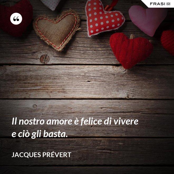 Il nostro amore è felice di vivere e ciò gli basta. - Jacques Prévert