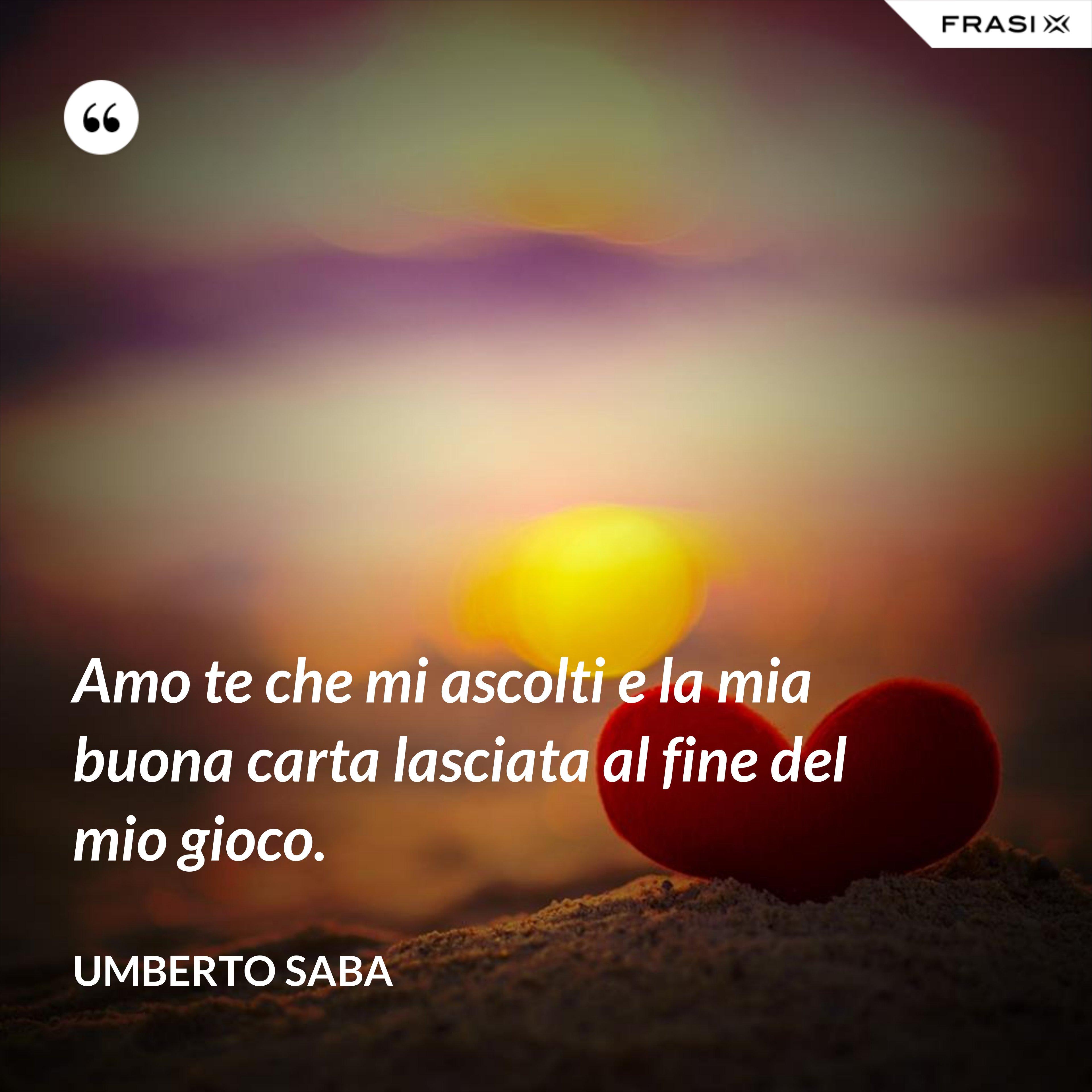 Amo te che mi ascolti e la mia buona carta lasciata al fine del mio gioco. - Umberto Saba