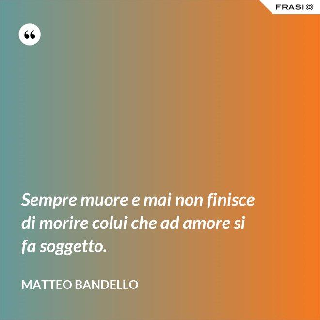Sempre muore e mai non finisce di morire colui che ad amore si fa soggetto. - Matteo Bandello