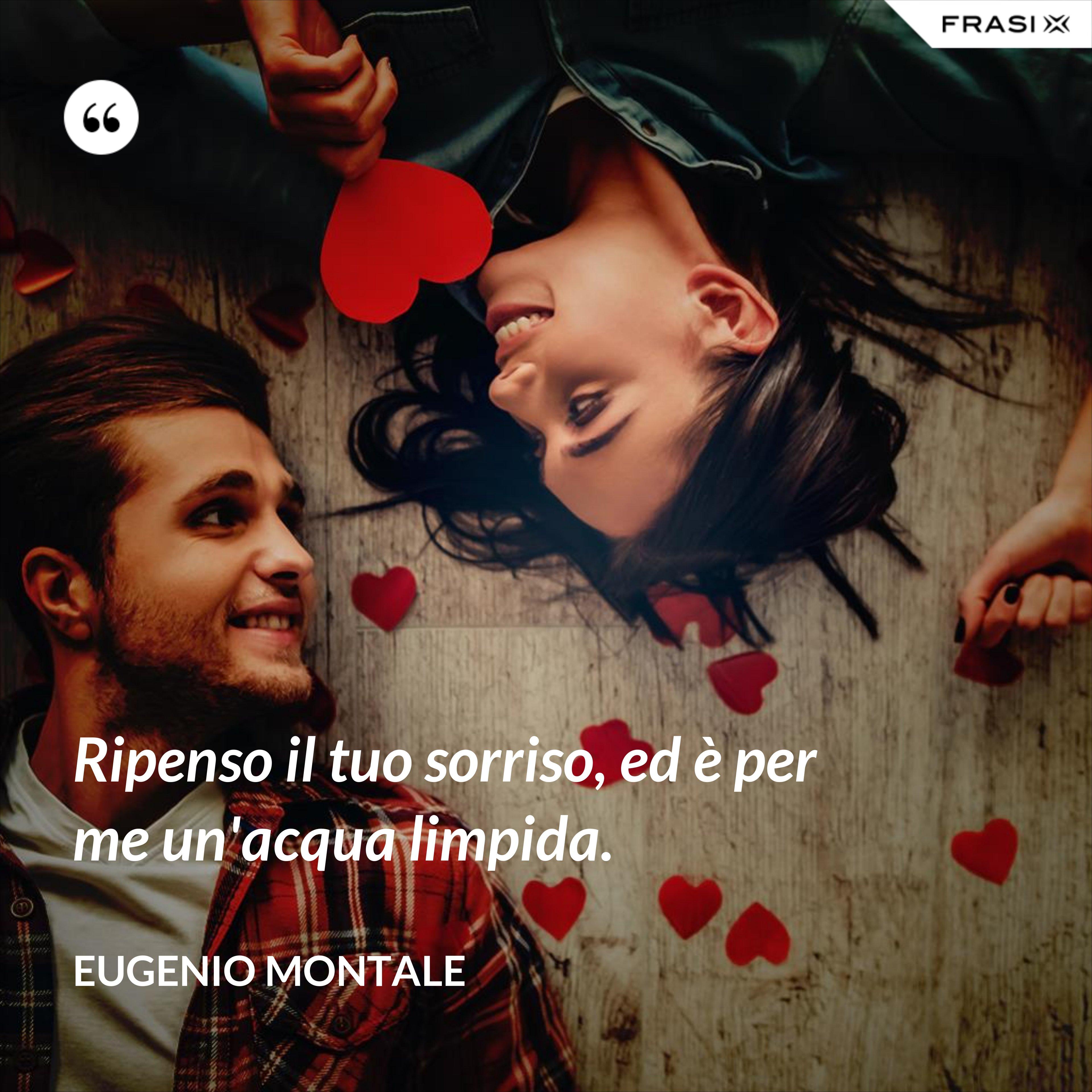 Ripenso il tuo sorriso, ed è per me un'acqua limpida. - Eugenio Montale