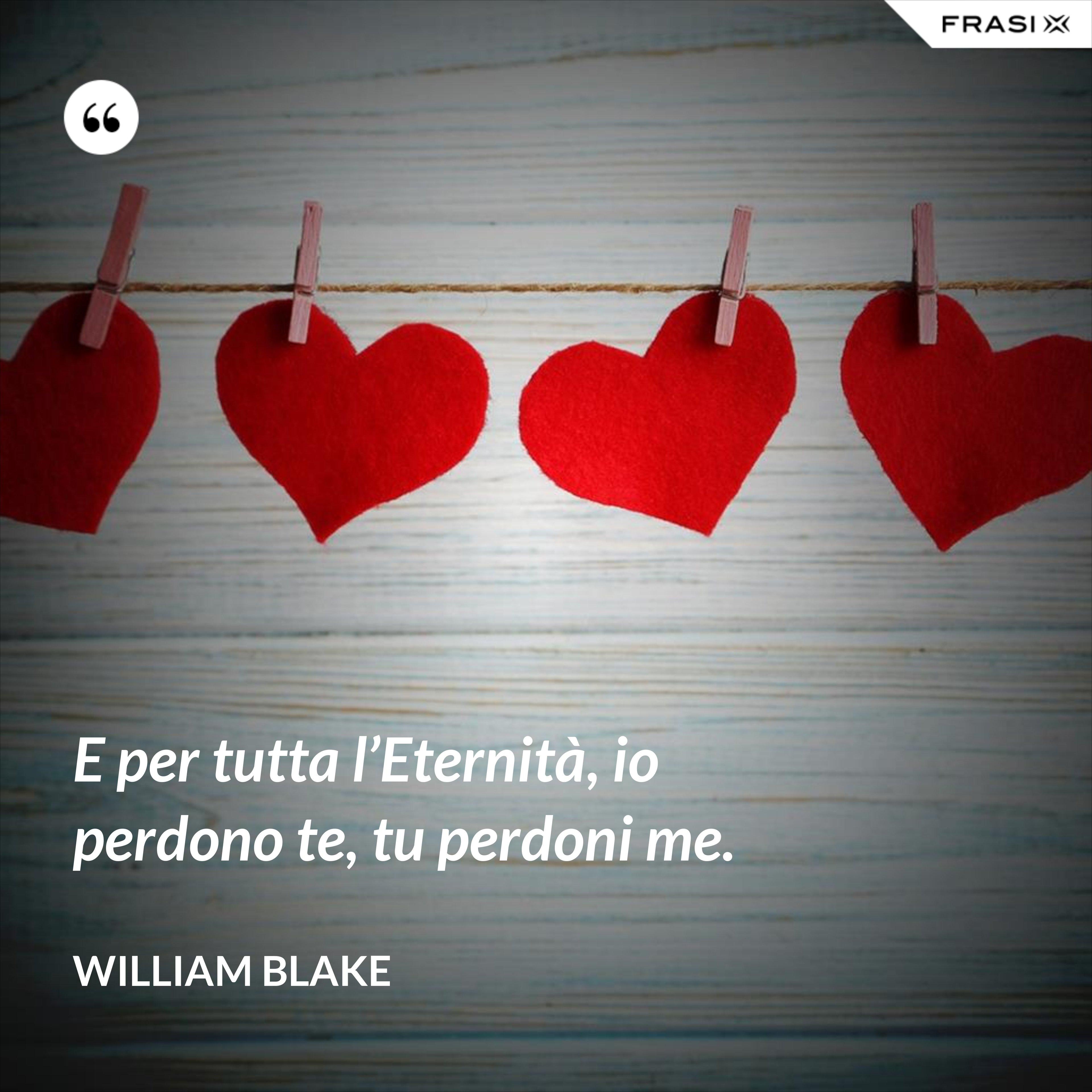 E per tutta l'Eternità, io perdono te, tu perdoni me. - William Blake
