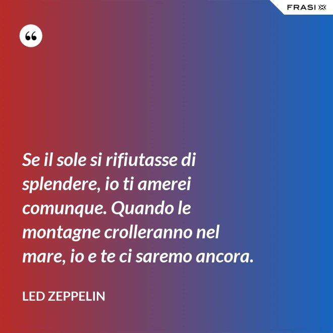 Se il sole si rifiutasse di splendere, io ti amerei comunque. Quando le montagne crolleranno nel mare, io e te ci saremo ancora. - Led Zeppelin