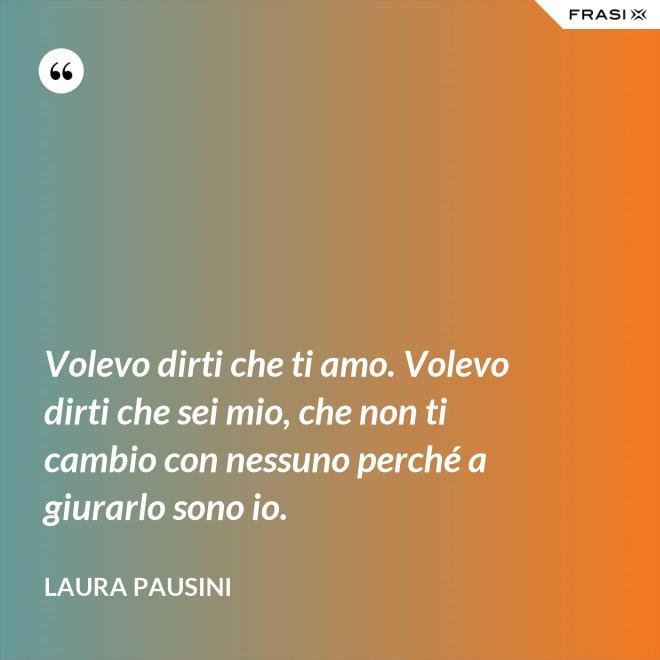 Volevo dirti che ti amo. Volevo dirti che sei mio, che non ti cambio con nessuno perché a giurarlo sono io. - Laura Pausini