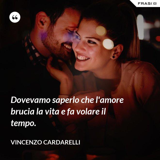 Dovevamo saperlo che l'amore brucia la vita e fa volare il tempo. - Vincenzo Cardarelli