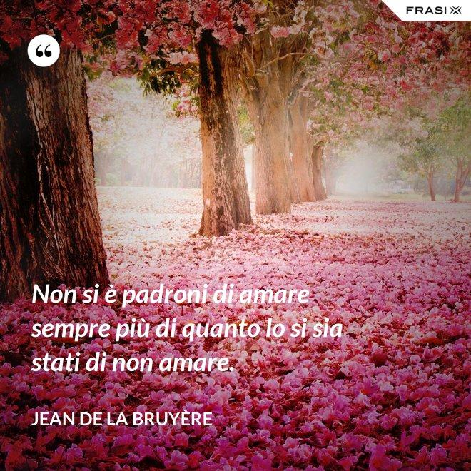 Non si è padroni di amare sempre più di quanto lo si sia stati di non amare. - Jean De La Bruyère