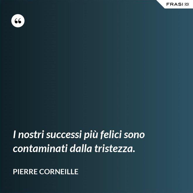 I nostri successi più felici sono contaminati dalla tristezza. - Pierre Corneille