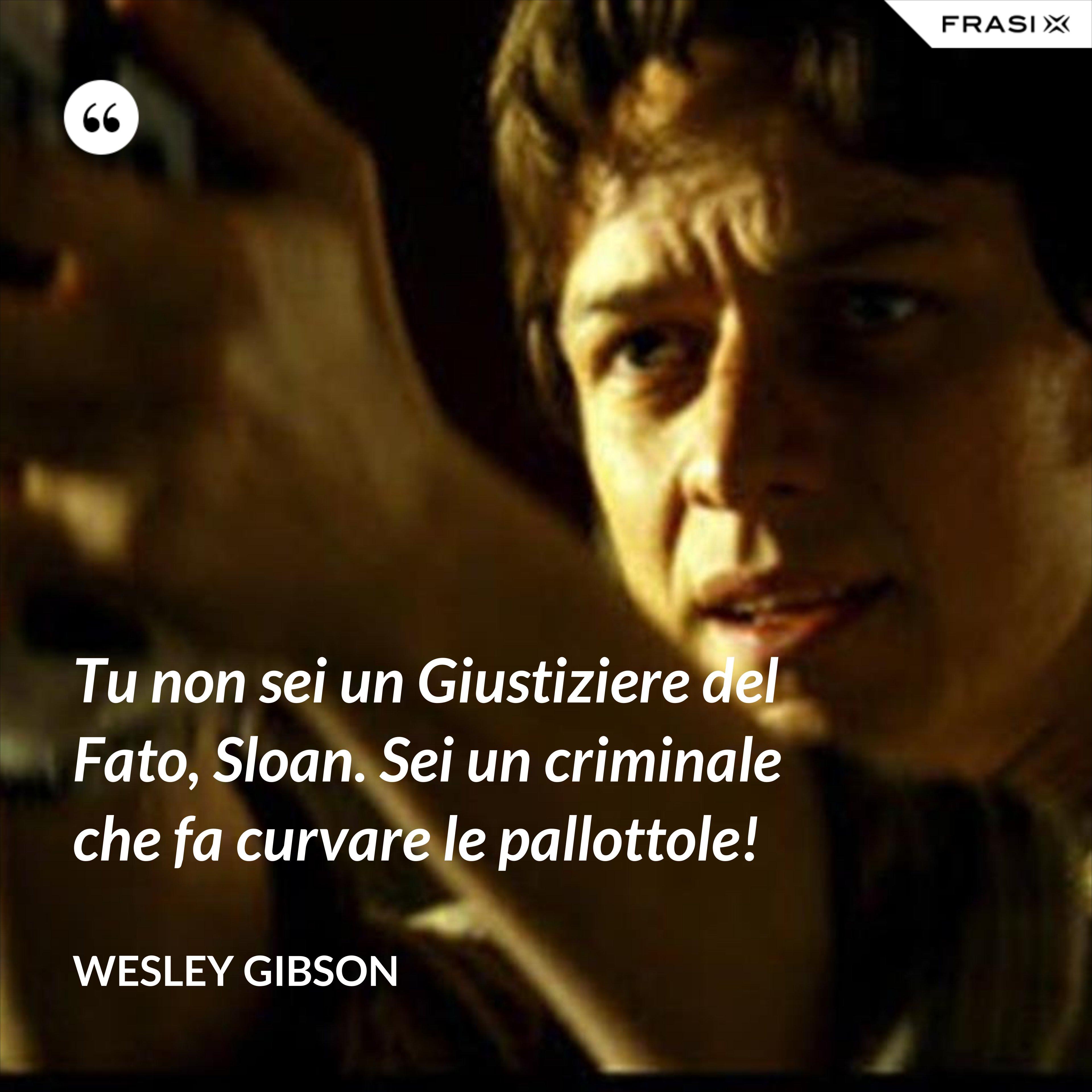Tu non sei un Giustiziere del Fato, Sloan. Sei un criminale che fa curvare le pallottole! - Wesley Gibson