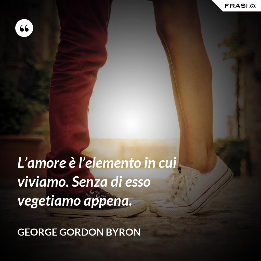 L'amore è l'elemento in cui viviamo. Senza di esso vegetiamo appena. - George Gordon Byron