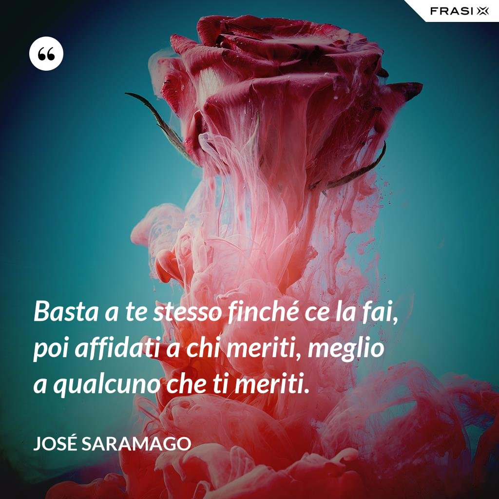 Basta a te stesso finché ce la fai, poi affidati a chi meriti, meglio a qualcuno che ti meriti. - José Saramago