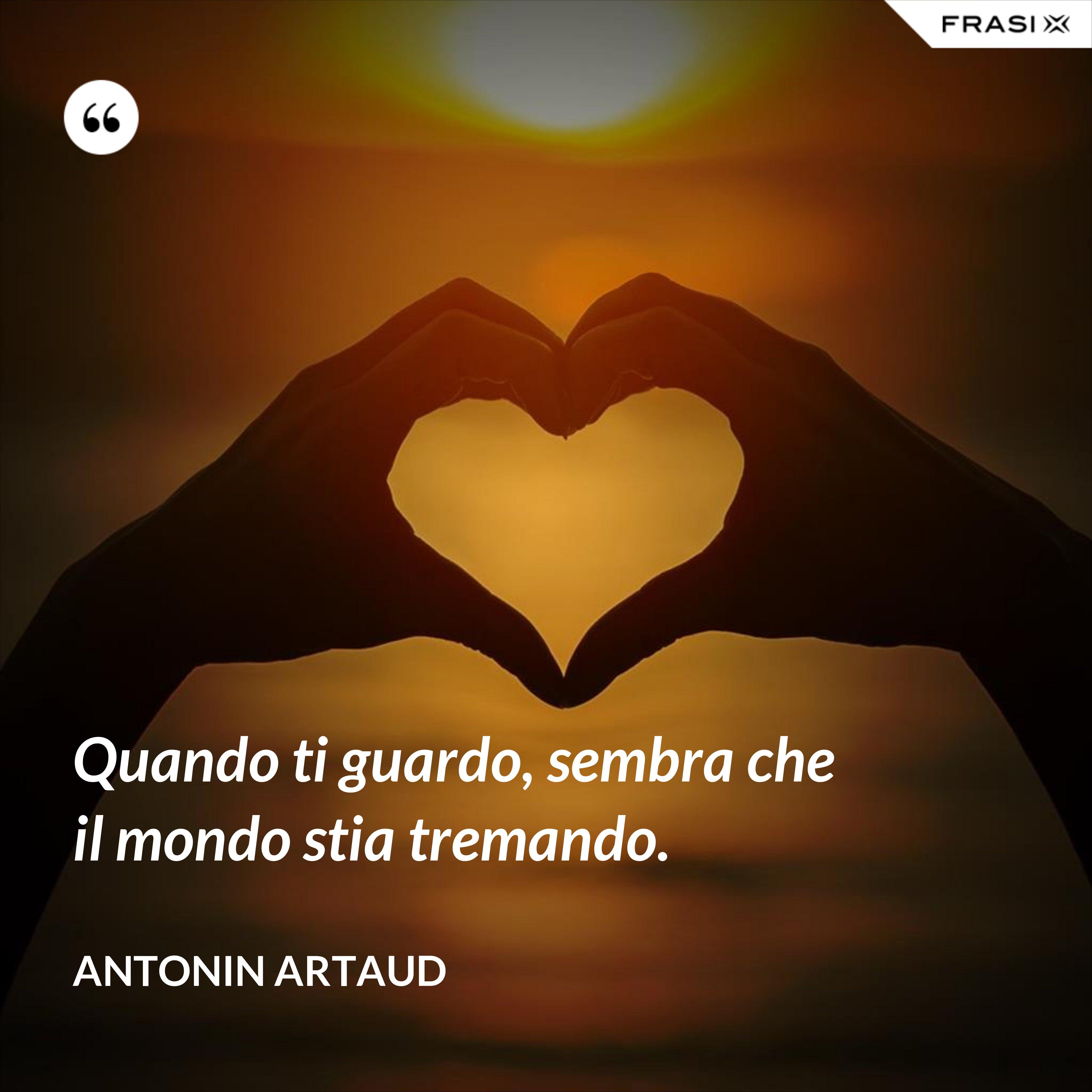 Quando ti guardo, sembra che il mondo stia tremando. - Antonin Artaud