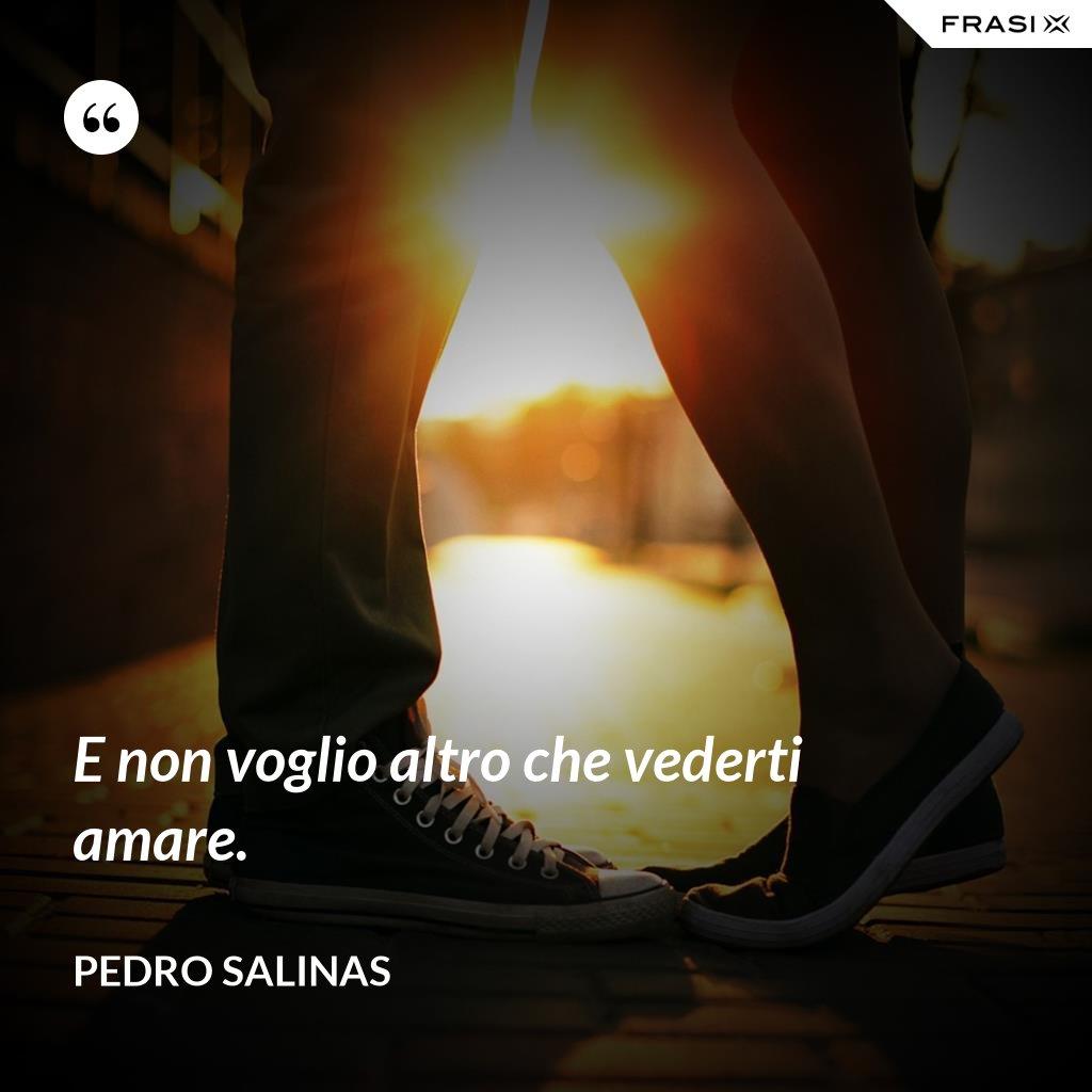 E non voglio altro che vederti amare. - Pedro Salinas