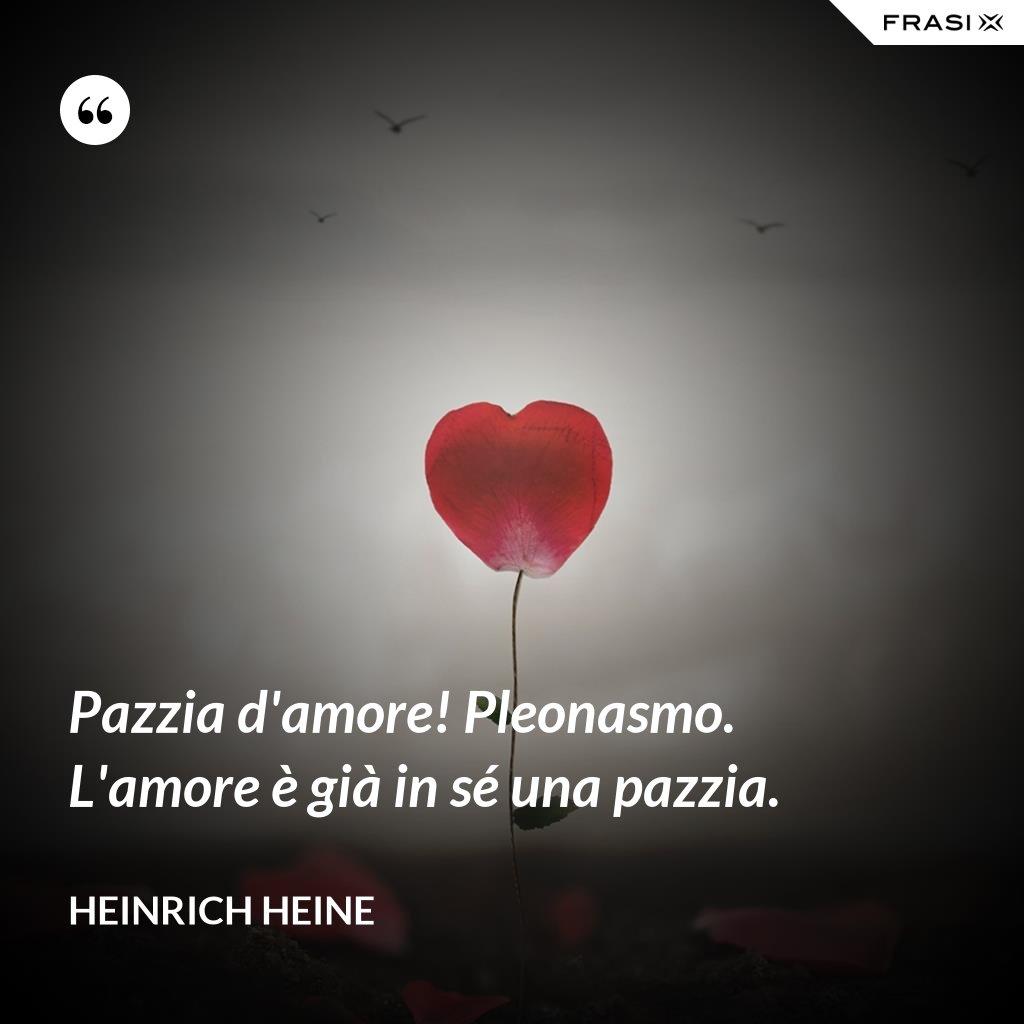 Pazzia d'amore! Pleonasmo. L'amore è già in sé una pazzia. - Heinrich Heine
