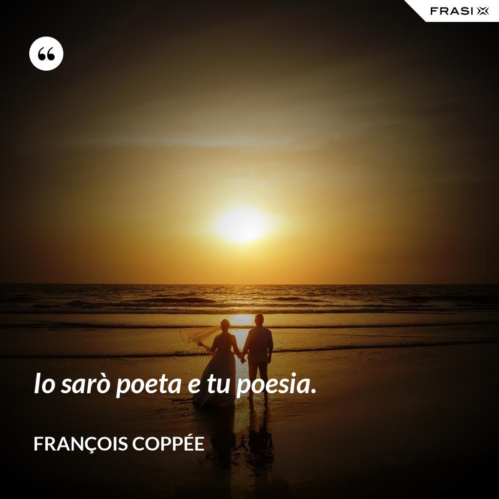 Io sarò poeta e tu poesia. - François Coppée