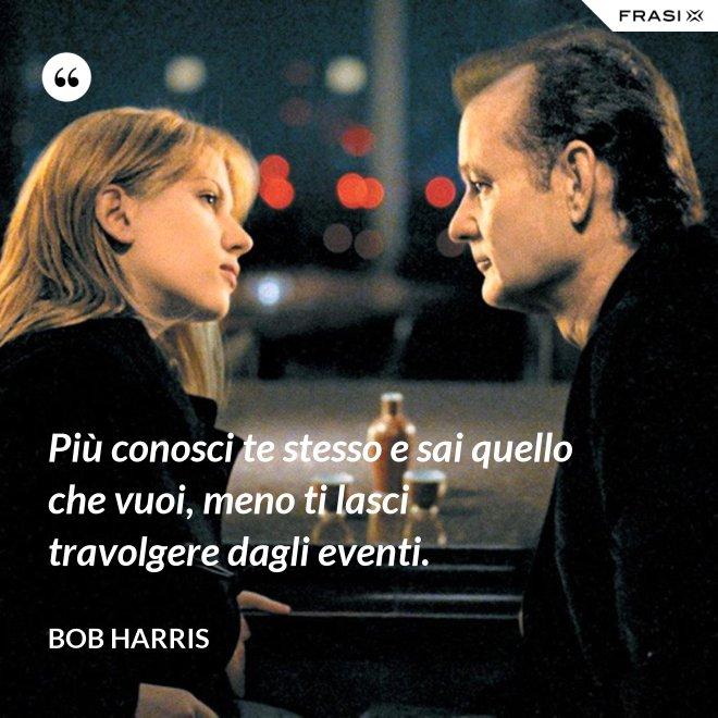 Più conosci te stesso e sai quello che vuoi, meno ti lasci travolgere dagli eventi. - Bob Harris