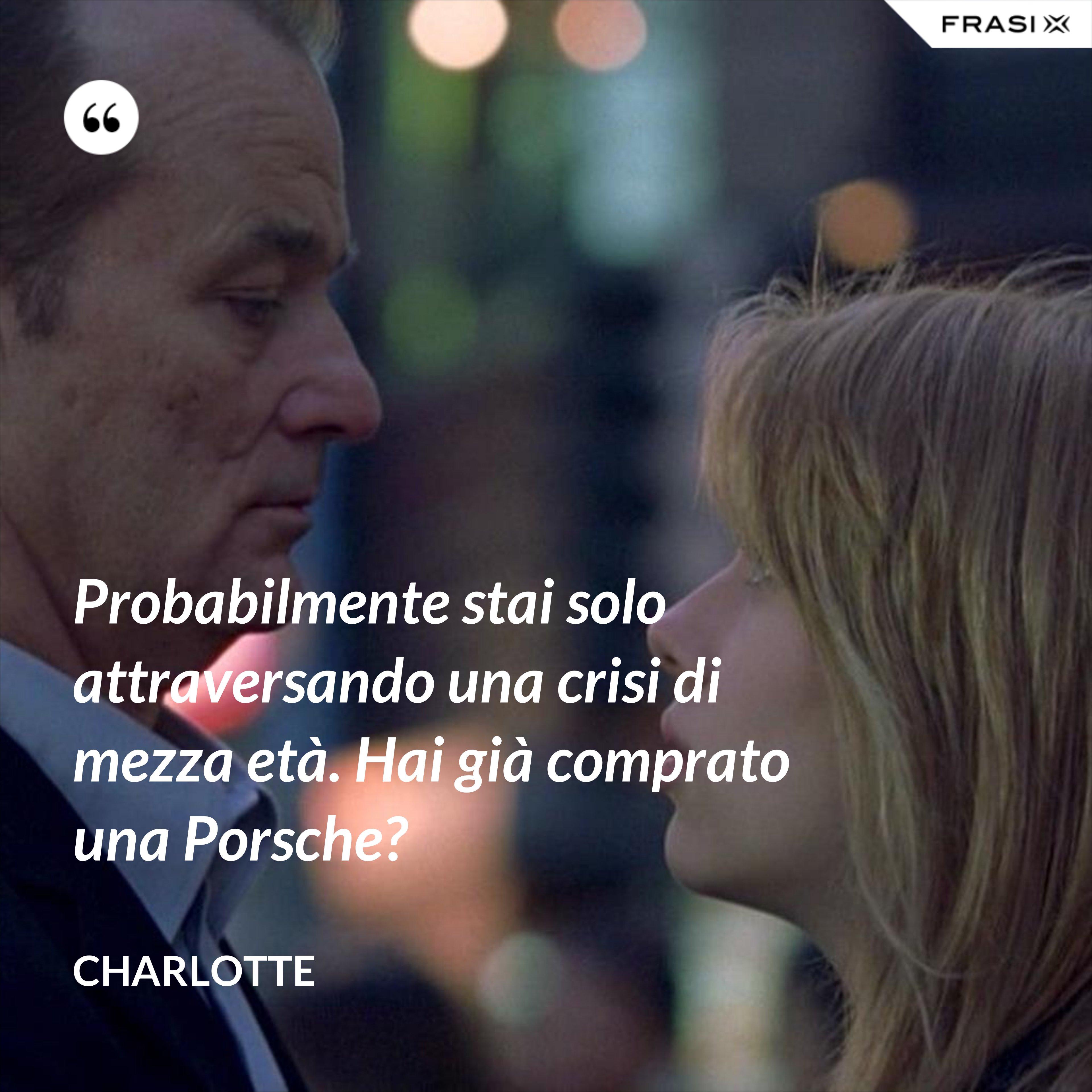 Probabilmente stai solo attraversando una crisi di mezza età. Hai già comprato una Porsche? - Charlotte