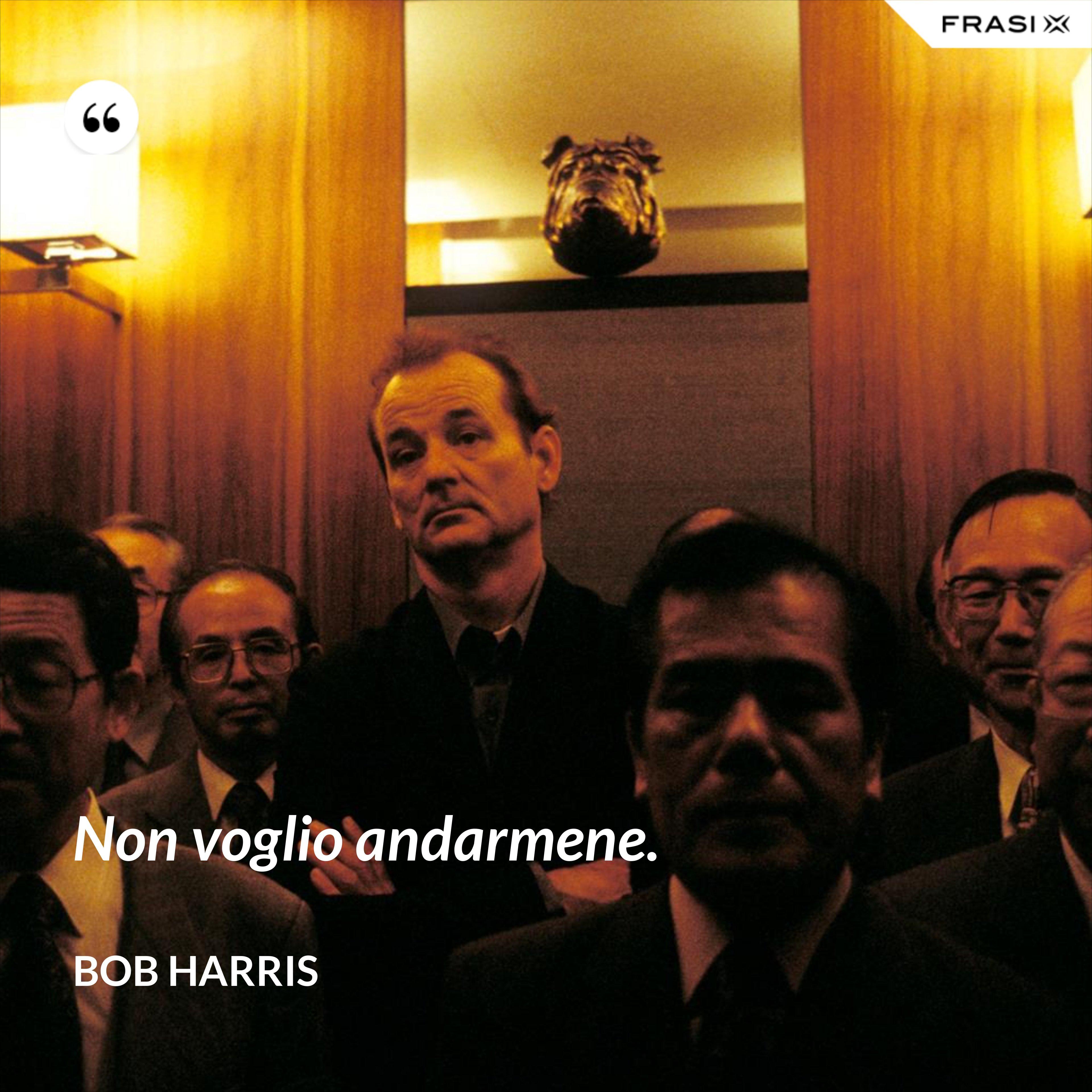 Non voglio andarmene. - Bob Harris