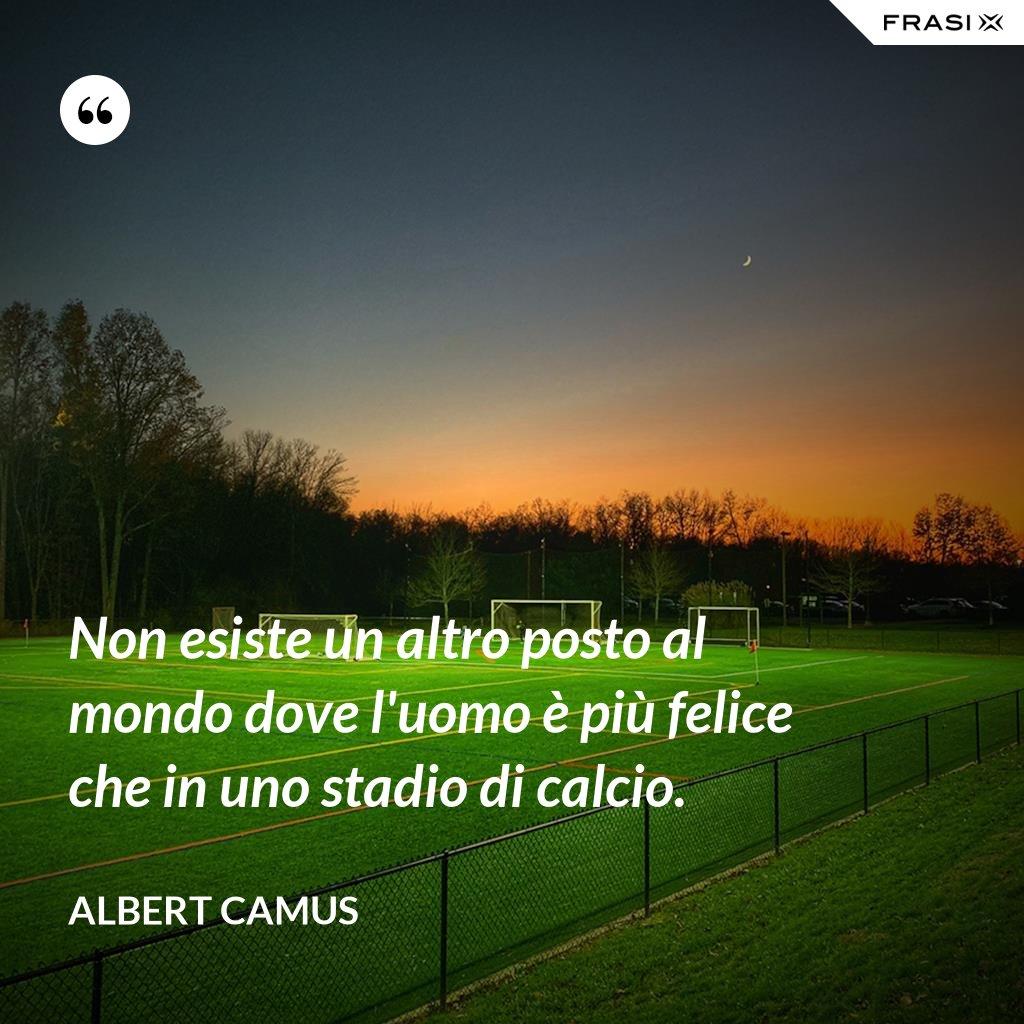 Non esiste un altro posto al mondo dove l'uomo è più felice che in uno stadio di calcio. - Albert Camus