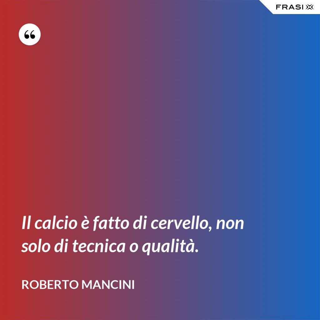 Il calcio è fatto di cervello, non solo di tecnica o qualità. - Roberto Mancini