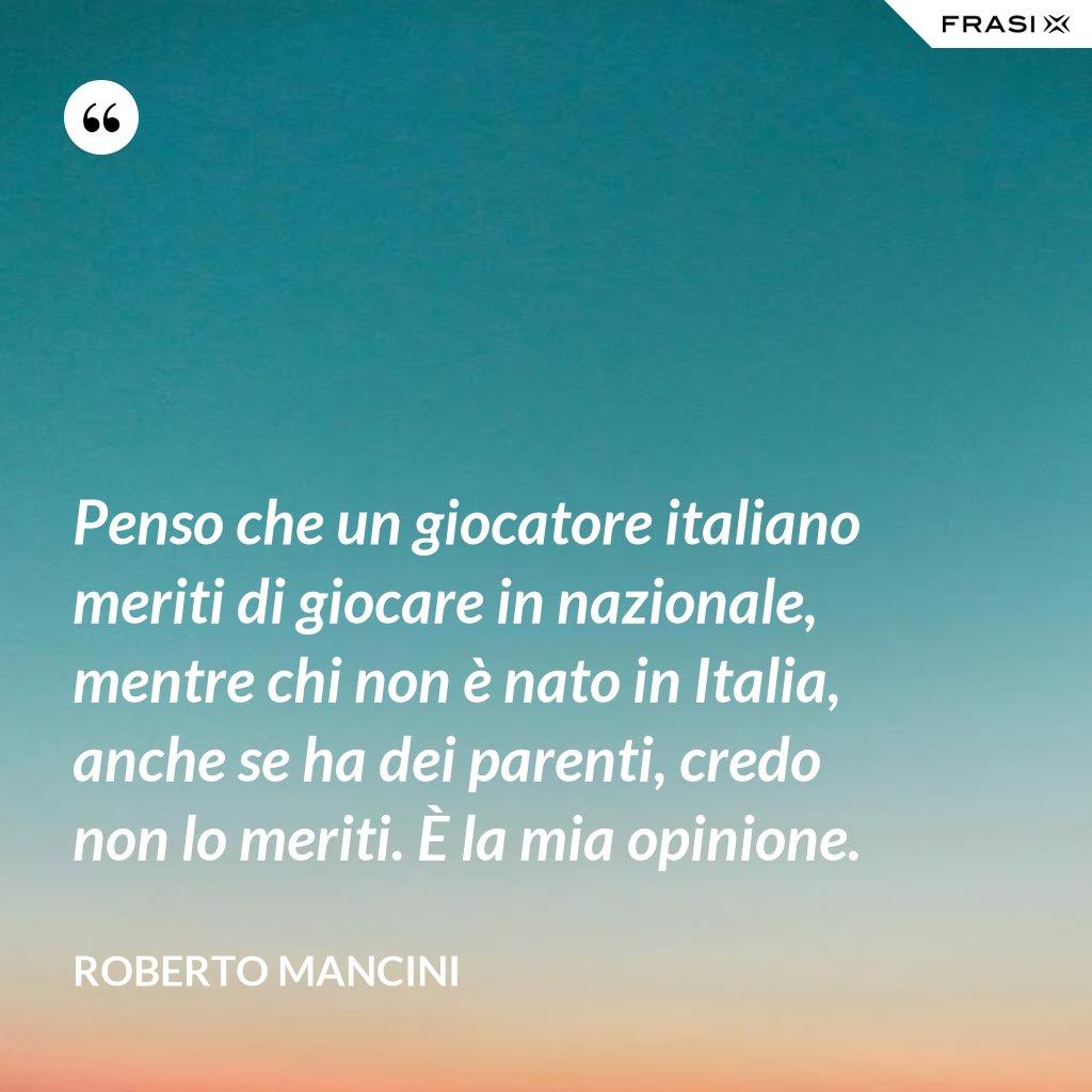 Penso che un giocatore italiano meriti di giocare in nazionale, mentre chi non è nato in Italia, anche se ha dei parenti, credo non lo meriti. È la mia opinione. - Roberto Mancini
