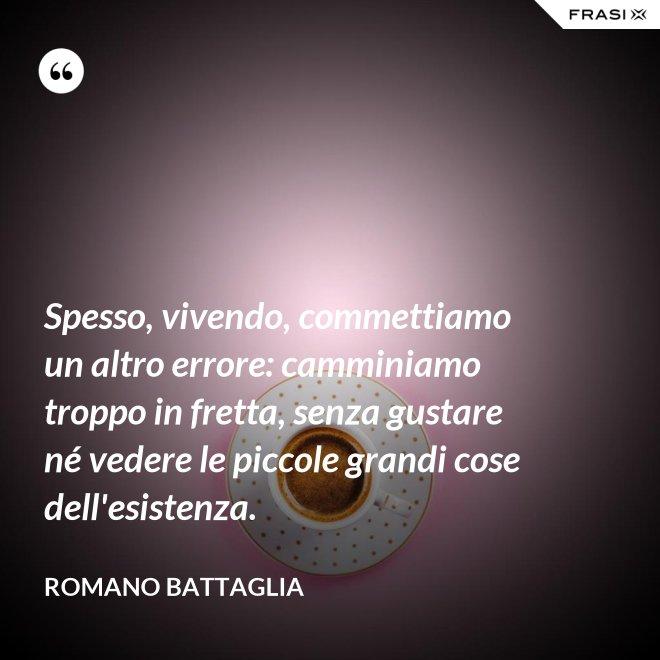 Spesso, vivendo, commettiamo un altro errore: camminiamo troppo in fretta, senza gustare né vedere le piccole grandi cose dell'esistenza. - Romano Battaglia