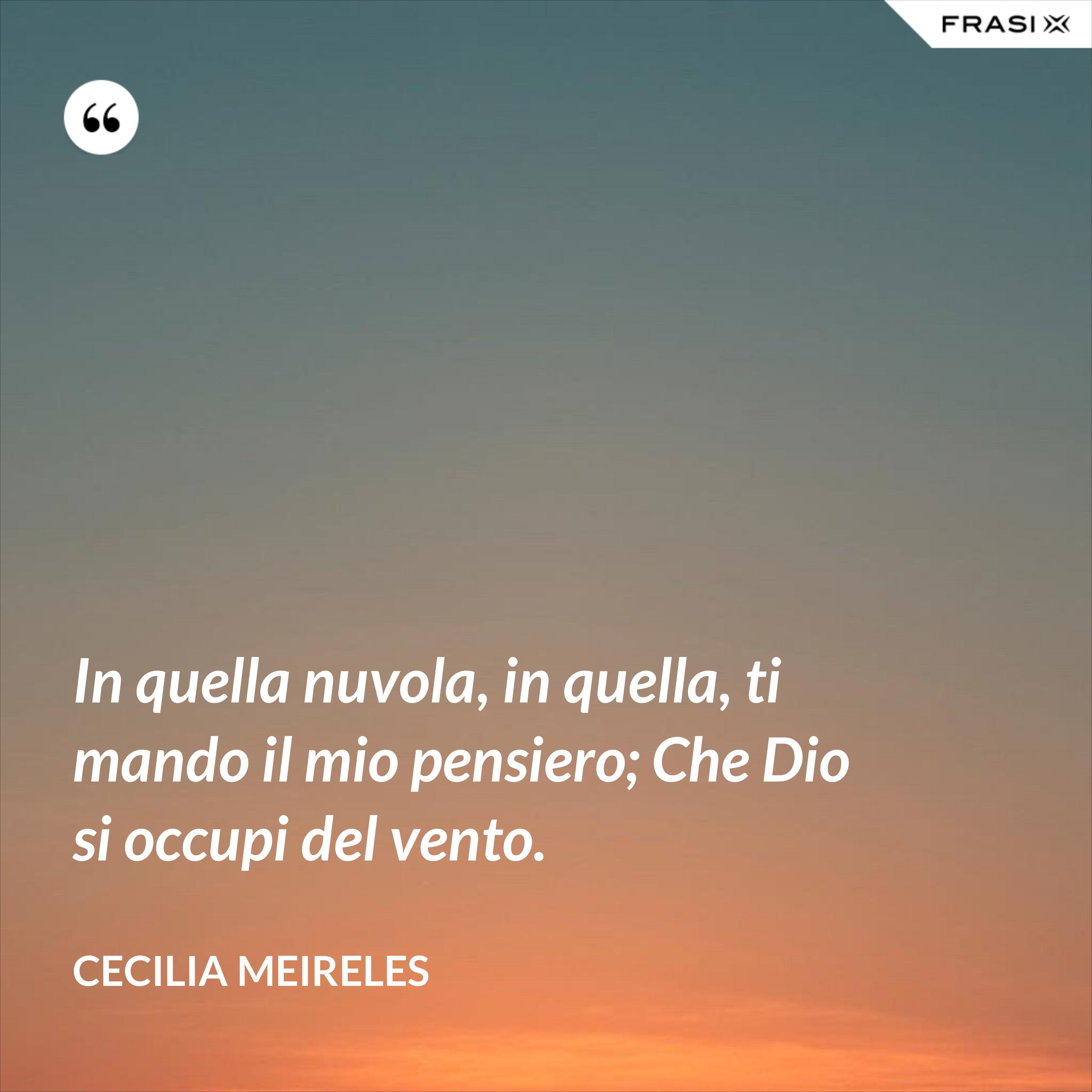 In quella nuvola, in quella, ti mando il mio pensiero; Che Dio si occupi del vento. - Cecilia Meireles