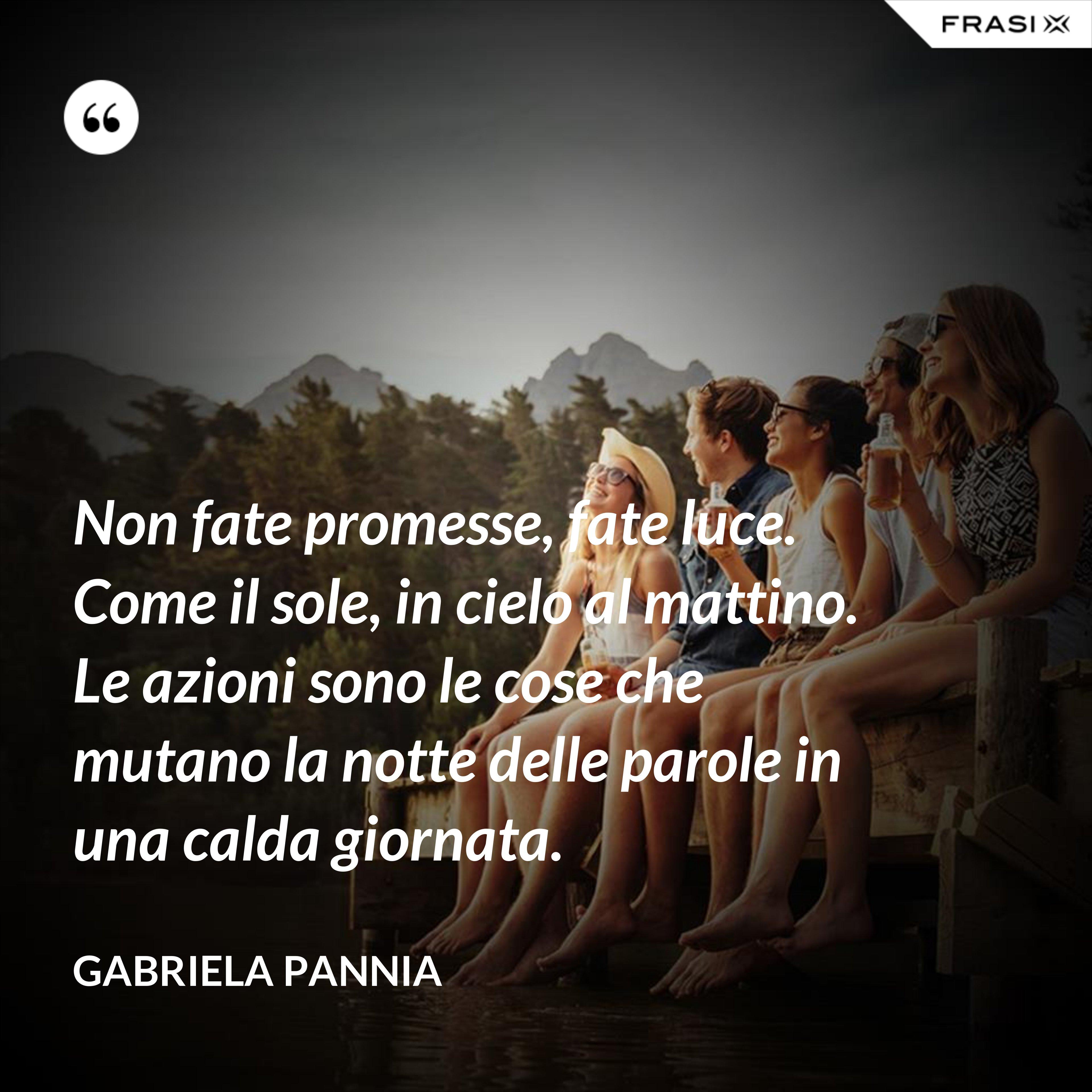 Non fate promesse, fate luce. Come il sole, in cielo al mattino. Le azioni sono le cose che mutano la notte delle parole in una calda giornata. - Gabriela Pannia