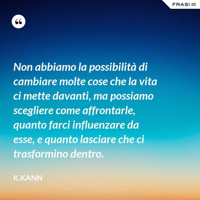 Non abbiamo la possibilità di cambiare molte cose che la vita ci mette davanti, ma possiamo scegliere come affrontarle, quanto farci influenzare da esse, e quanto lasciare che ci trasformino dentro. - K.Kann