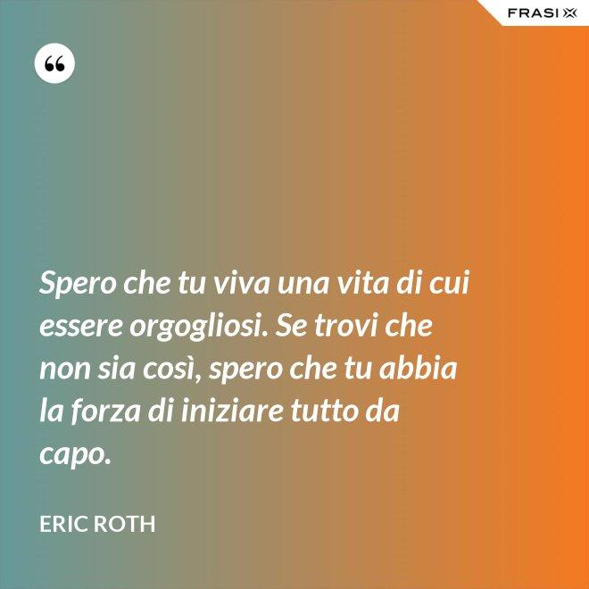 Spero che tu viva una vita di cui essere orgogliosi. Se trovi che non sia così, spero che tu abbia la forza di iniziare tutto da capo. - Eric Roth