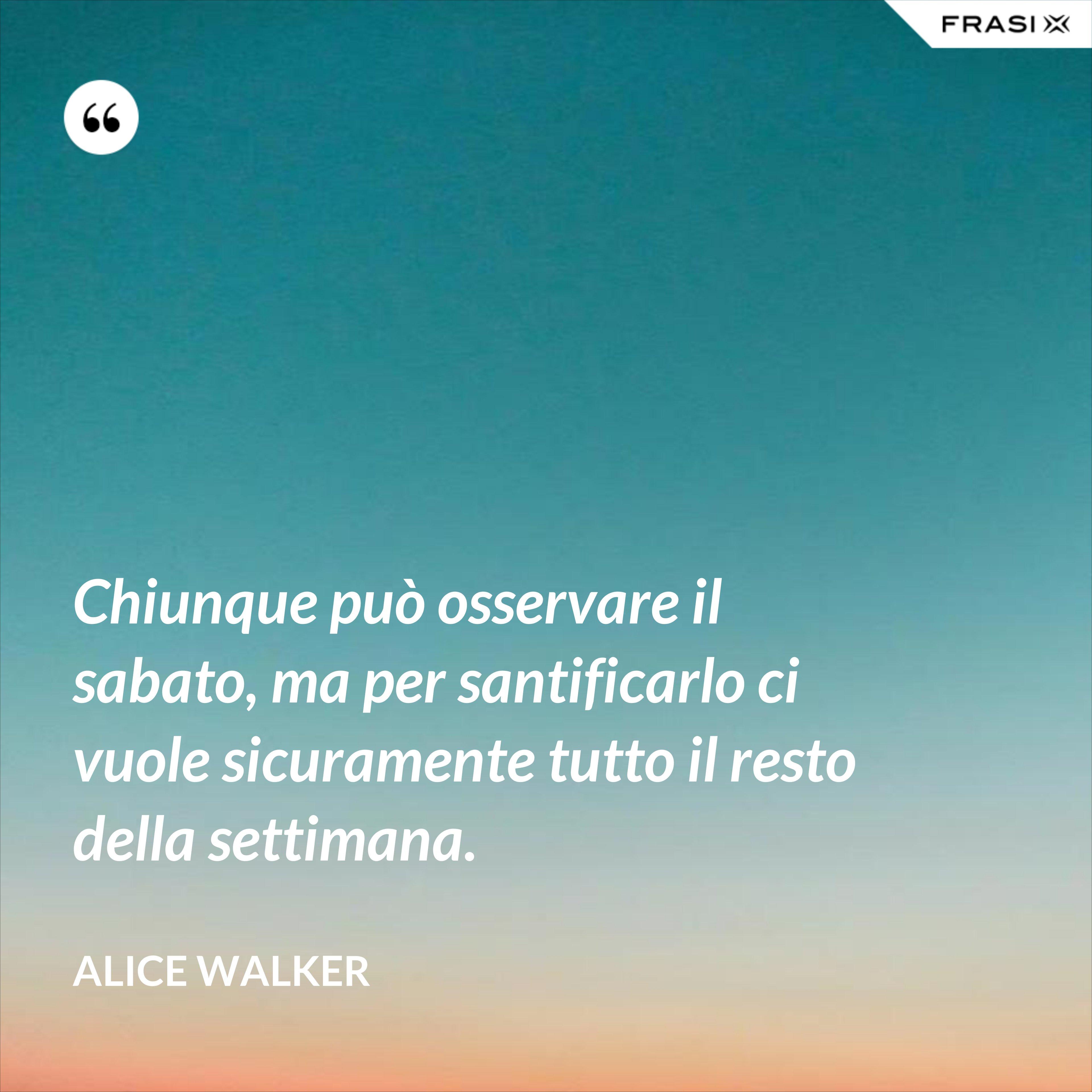 Chiunque può osservare il sabato, ma per santificarlo ci vuole sicuramente tutto il resto della settimana. - Alice Walker