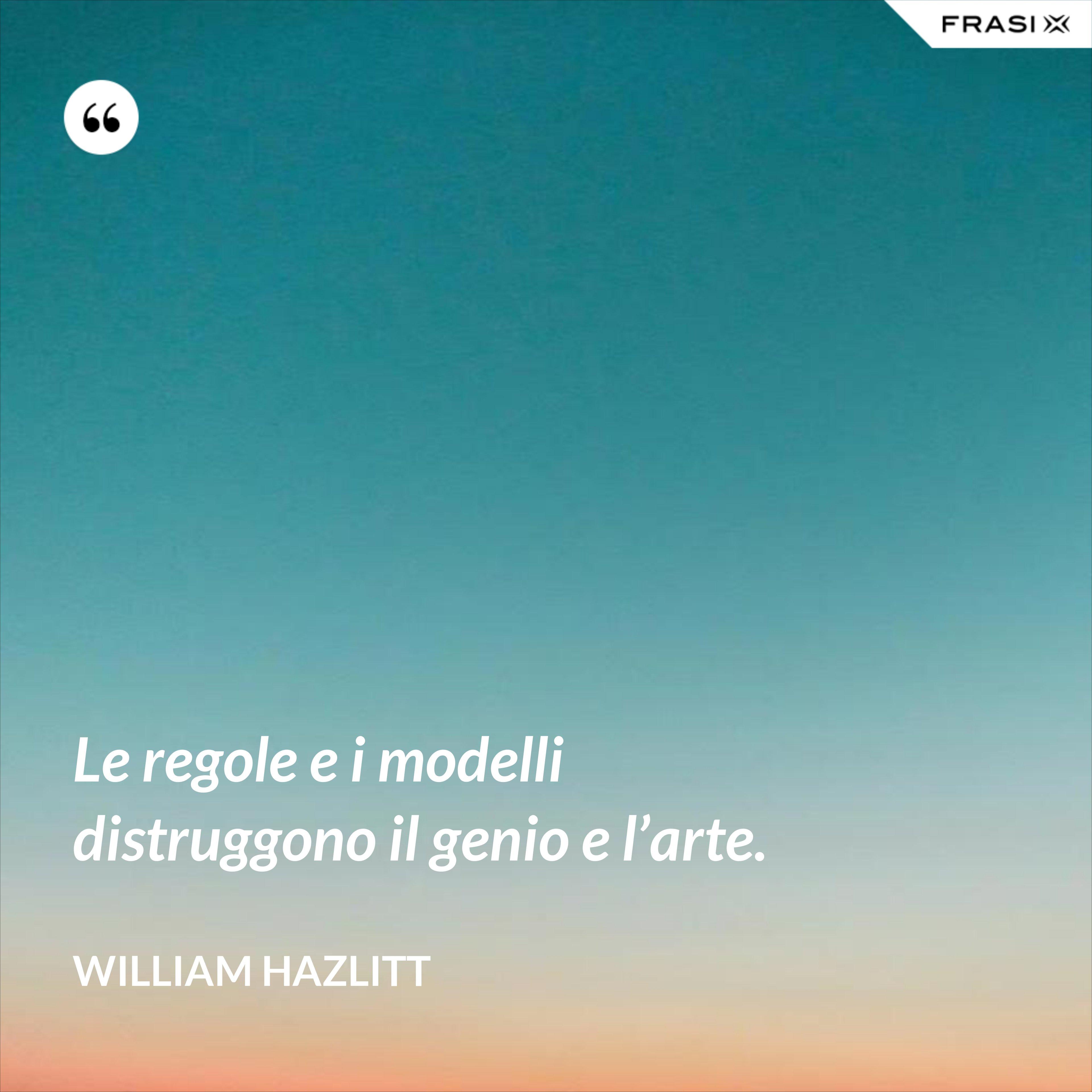 Le regole e i modelli distruggono il genio e l'arte. - William Hazlitt