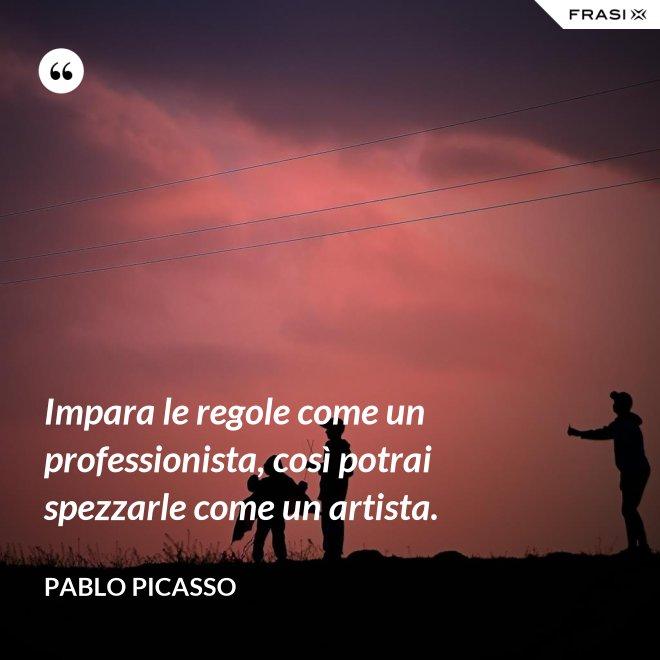Impara le regole come un professionista, così potrai spezzarle come un artista. - Pablo Picasso