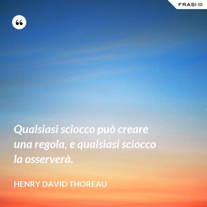Qualsiasi sciocco può creare una regola, e qualsiasi sciocco la osserverà. - Henry David Thoreau