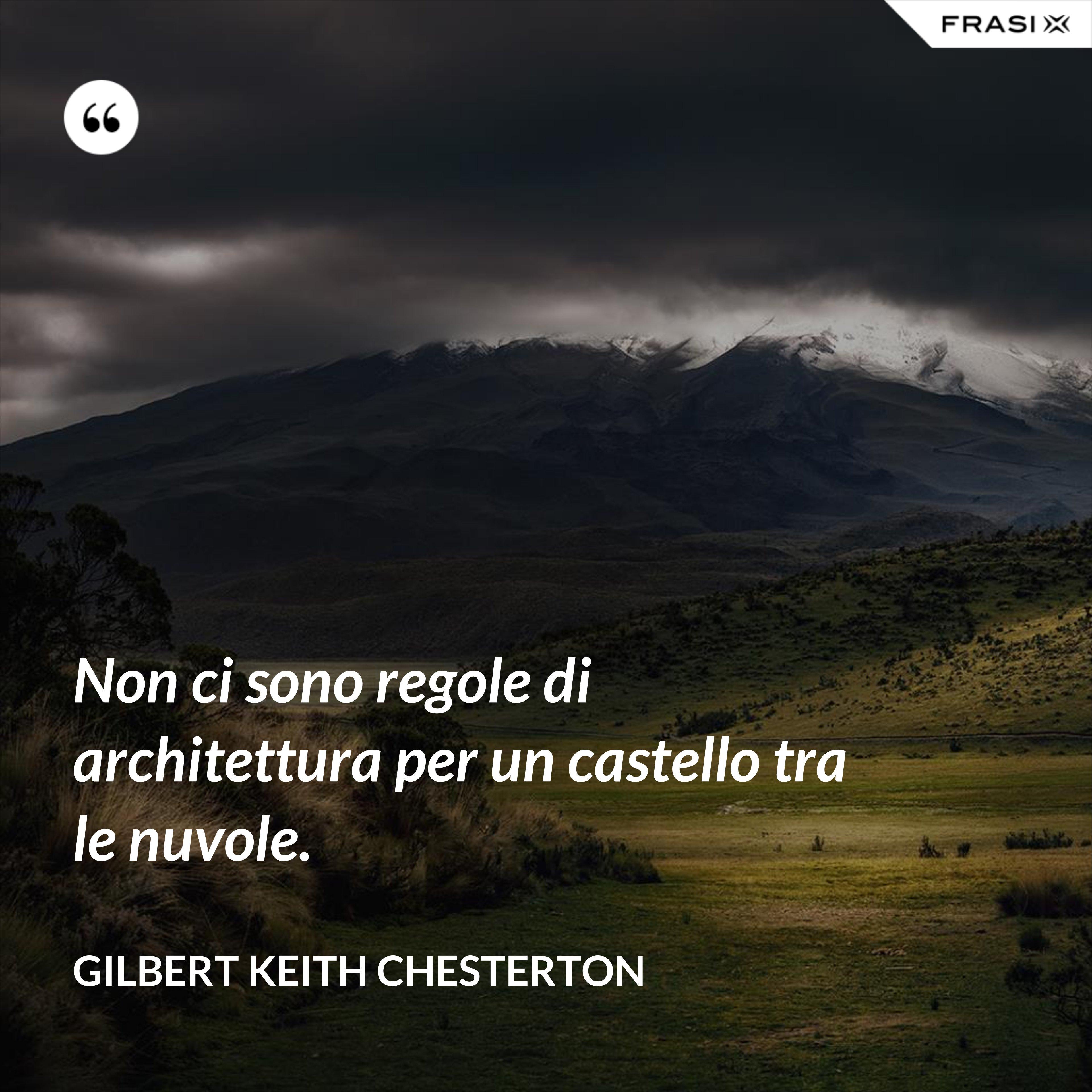Non ci sono regole di architettura per un castello tra le nuvole. - Gilbert Keith Chesterton