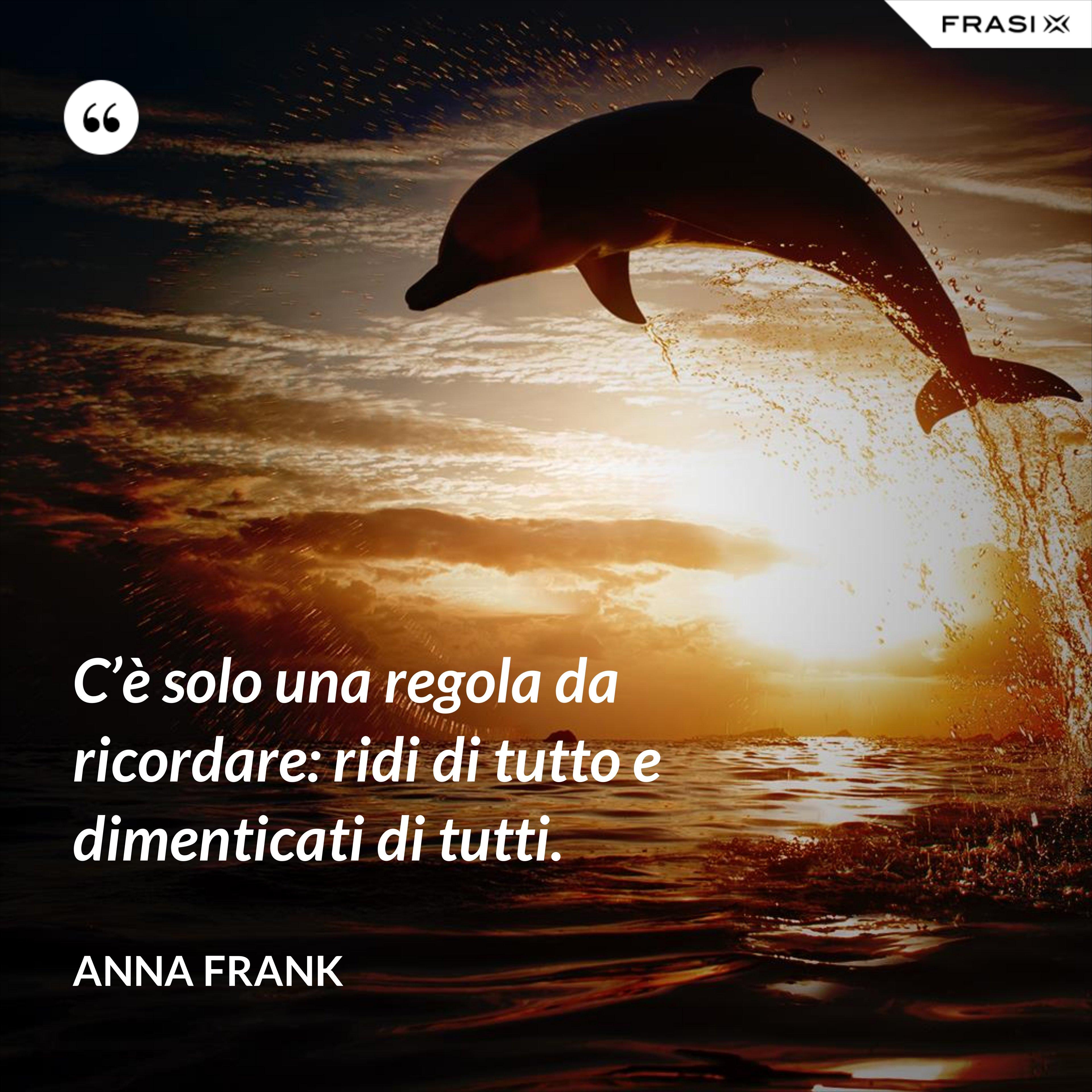 C'è solo una regola da ricordare: ridi di tutto e dimenticati di tutti. - Anna Frank