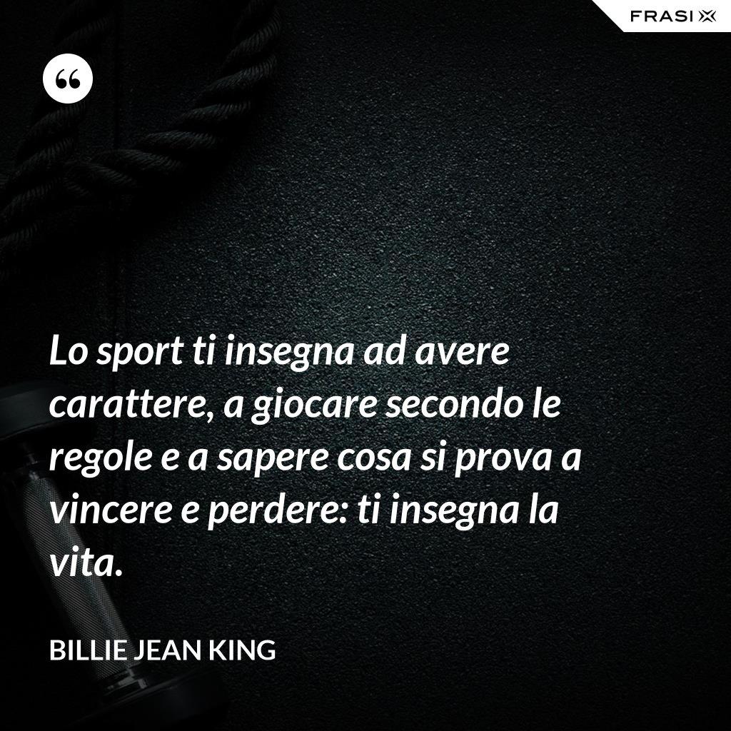 Lo sport ti insegna ad avere carattere, a giocare secondo le regole e a sapere cosa si prova a vincere e perdere: ti insegna la vita. - Billie Jean King