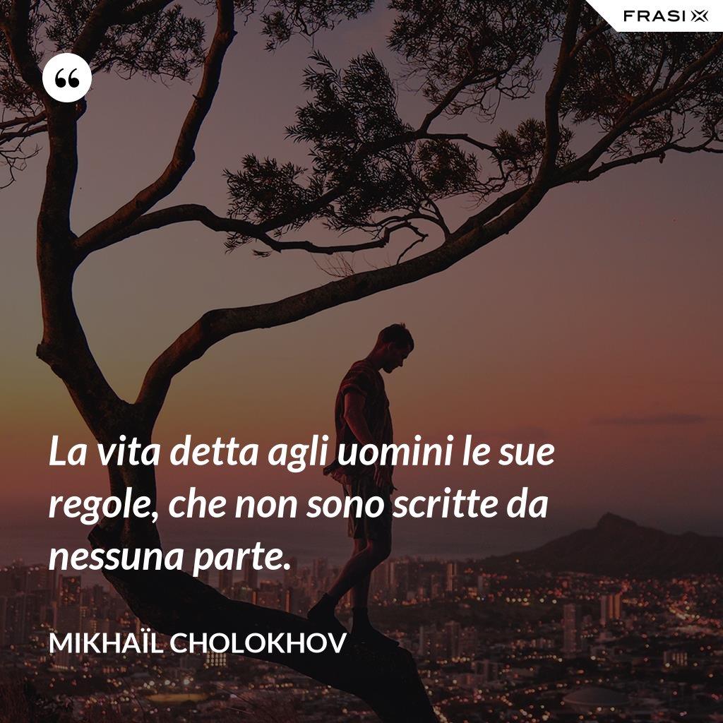 La vita detta agli uomini le sue regole, che non sono scritte da nessuna parte. - Mikhaïl Cholokhov