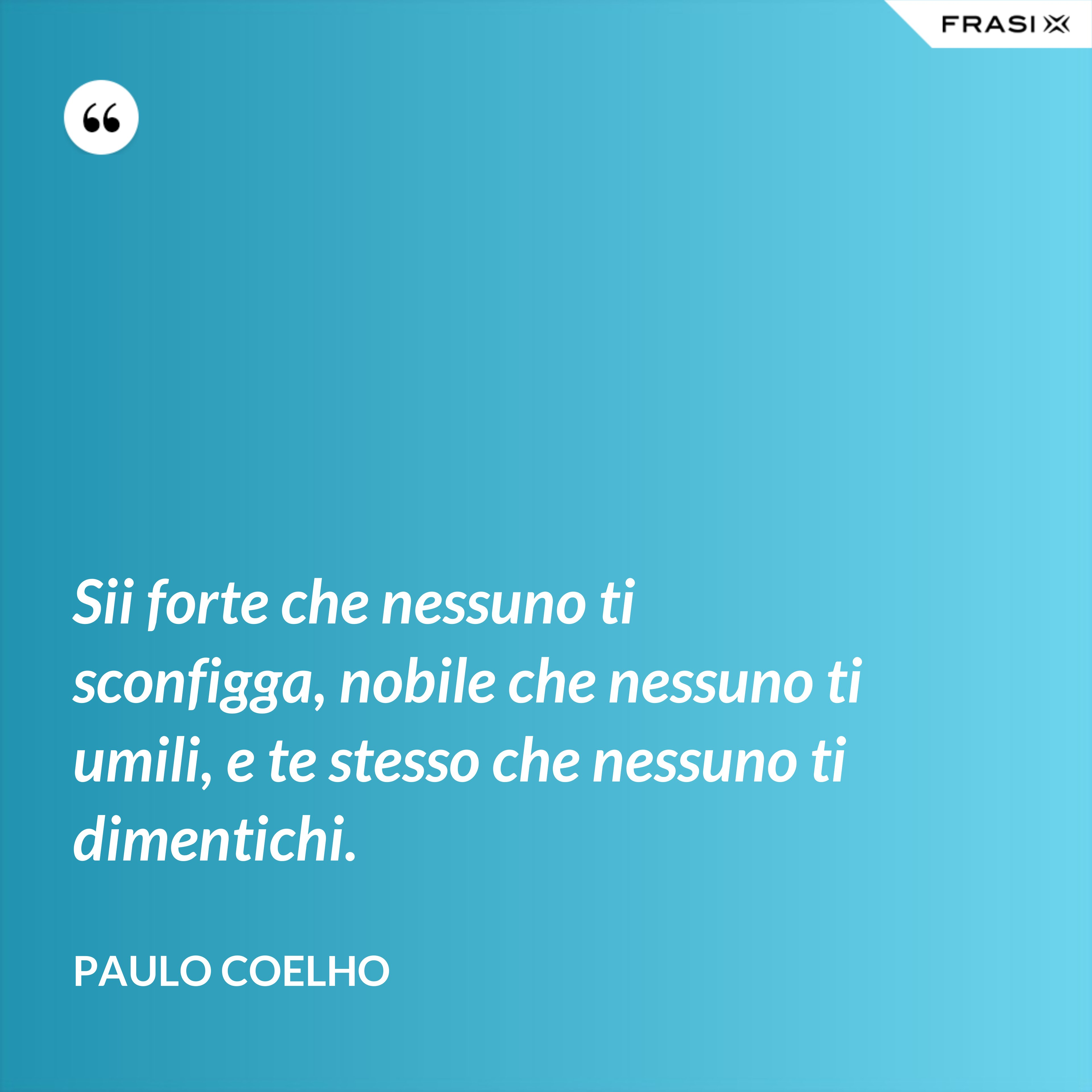Sii forte che nessuno ti sconfigga, nobile che nessuno ti umili, e te stesso che nessuno ti dimentichi. - Paulo Coelho