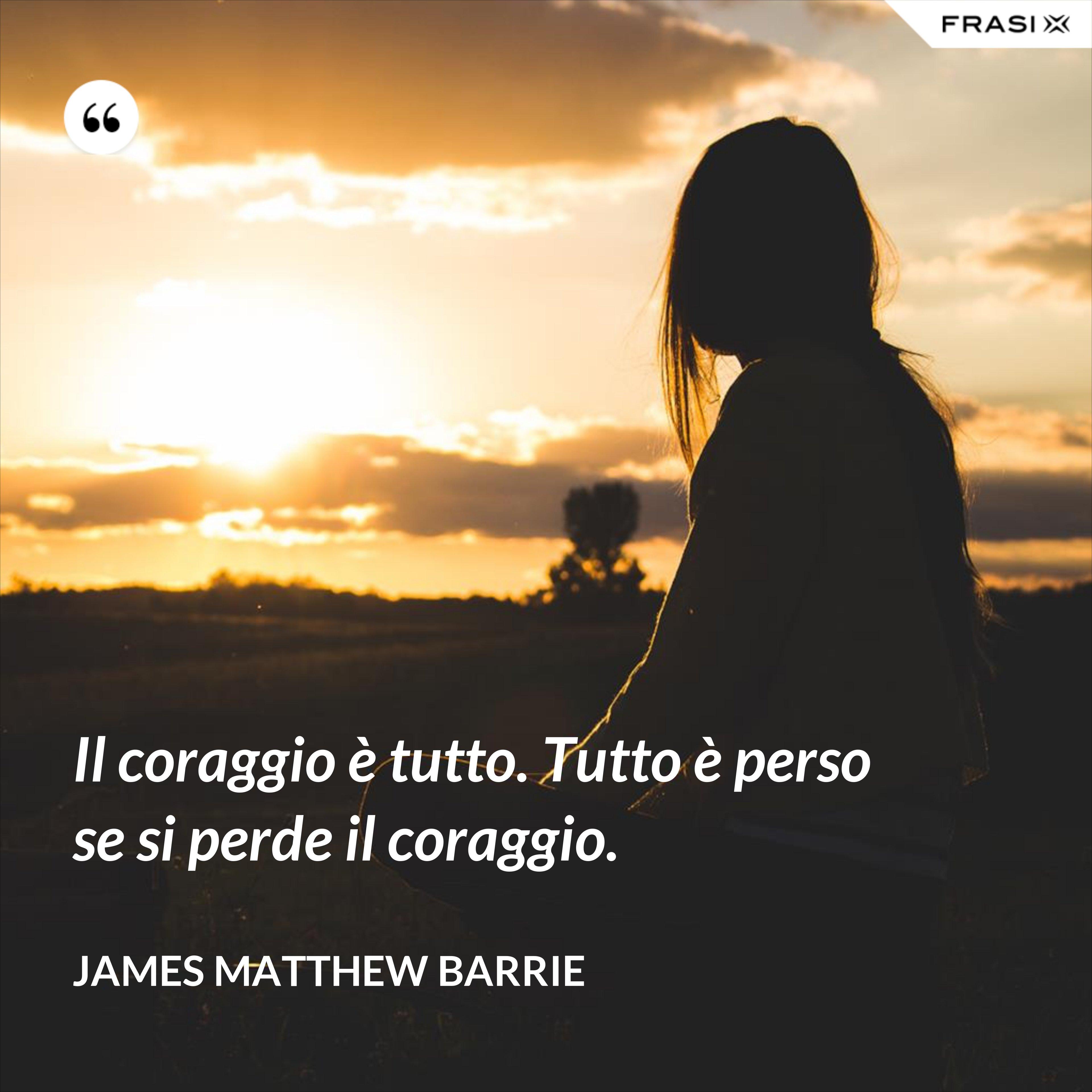 Il coraggio è tutto. Tutto è perso se si perde il coraggio. - James Matthew Barrie