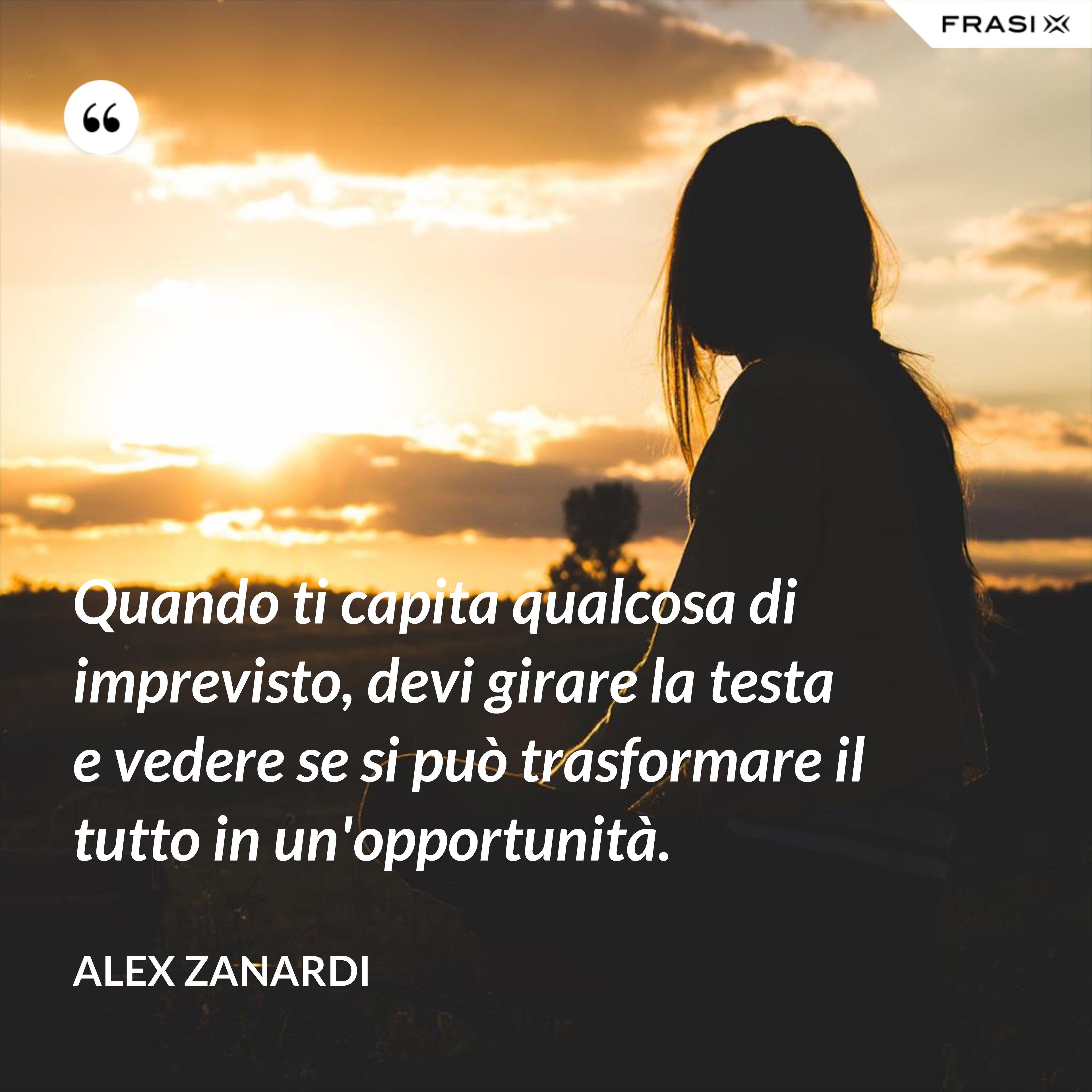 Quando ti capita qualcosa di imprevisto, devi girare la testa e vedere se si può trasformare il tutto in un'opportunità. - Alex Zanardi