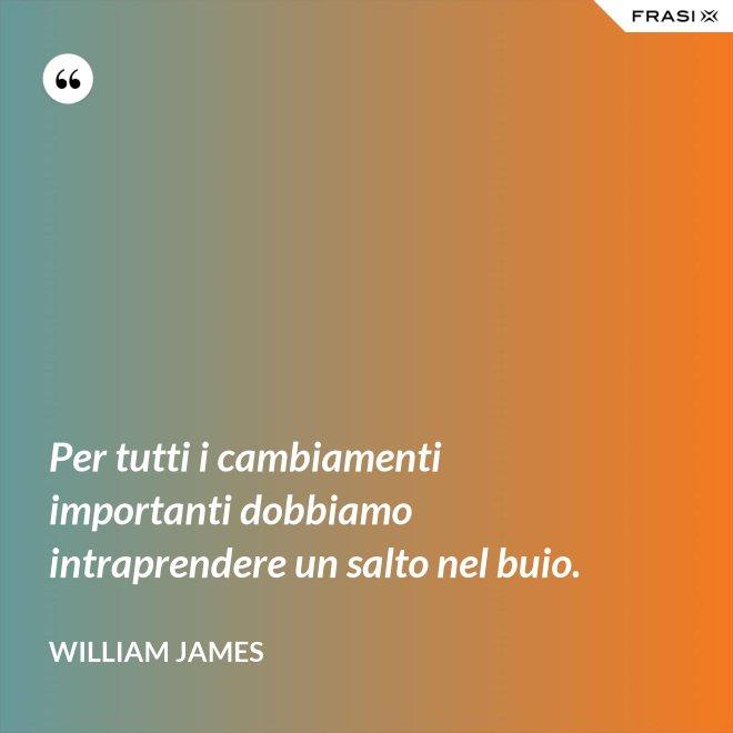 Per tutti i cambiamenti importanti dobbiamo intraprendere un salto nel buio. - William James