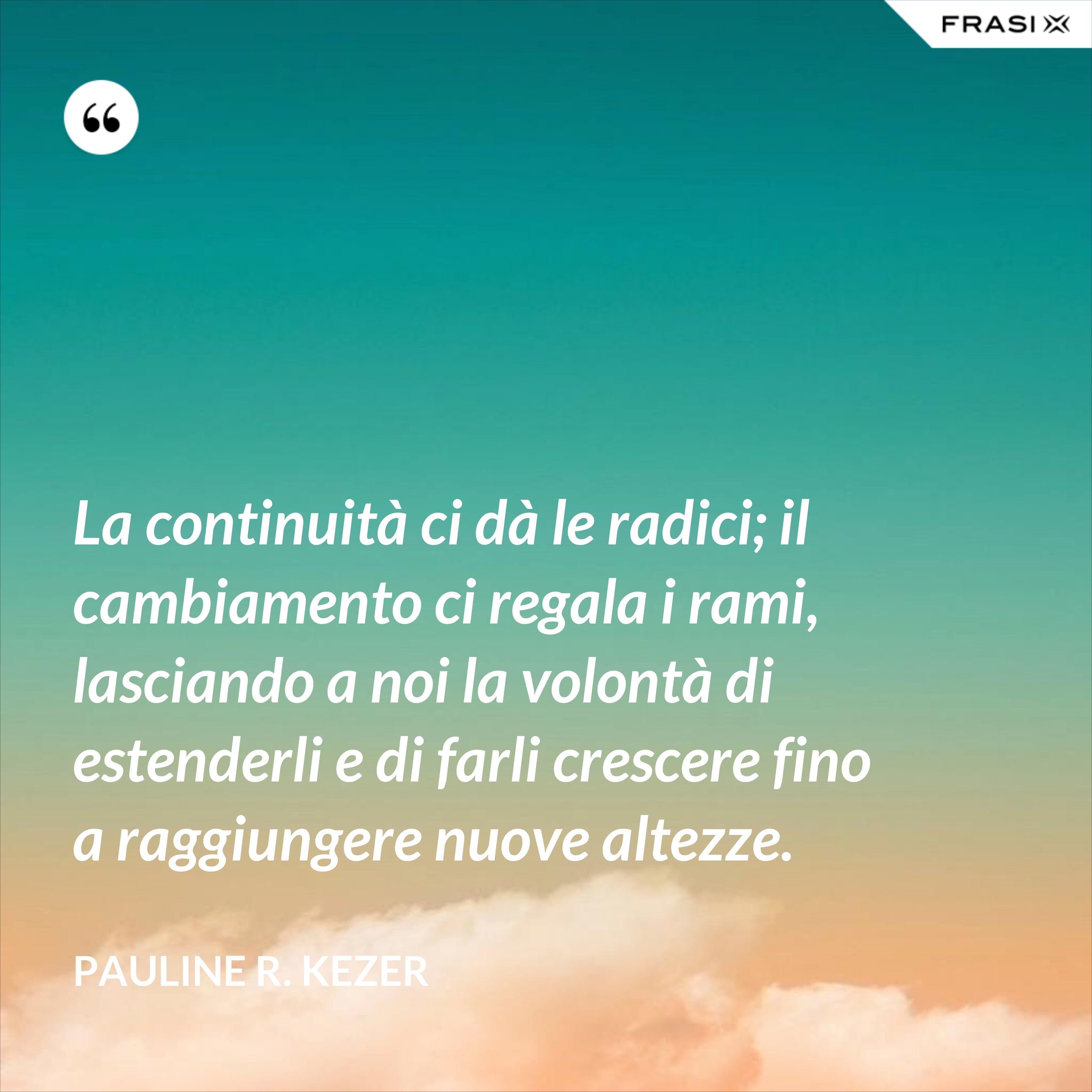 La continuità ci dà le radici; il cambiamento ci regala i rami, lasciando a noi la volontà di estenderli e di farli crescere fino a raggiungere nuove altezze. - Pauline R. Kezer