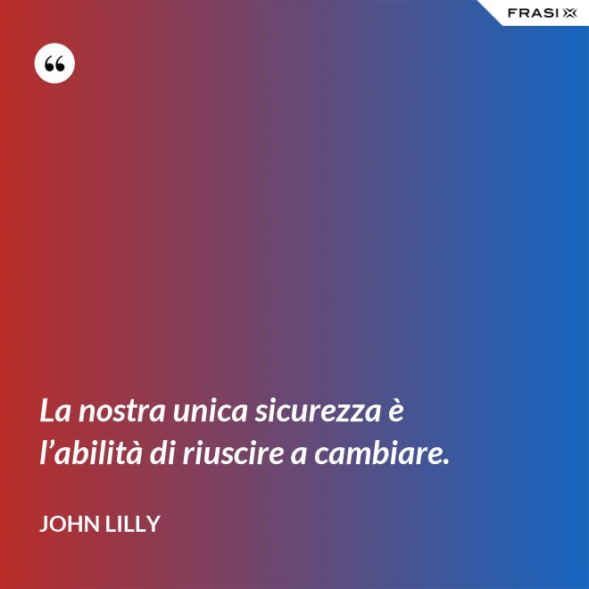 La nostra unica sicurezza è l'abilità di riuscire a cambiare. - John Lilly