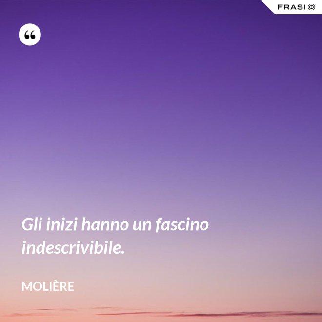 Gli inizi hanno un fascino indescrivibile. - Molière