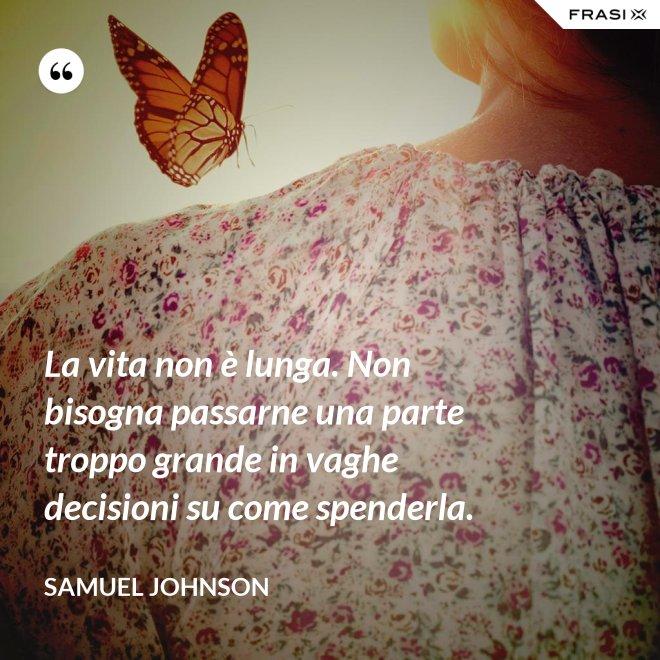 La vita non è lunga. Non bisogna passarne una parte troppo grande in vaghe decisioni su come spenderla. - Samuel Johnson