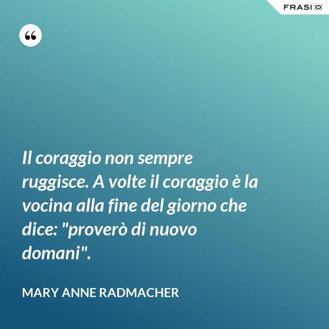 """Il coraggio non sempre ruggisce. A volte il coraggio è la vocina alla fine del giorno che dice: """"proverò di nuovo domani"""". - Mary Anne Radmacher"""