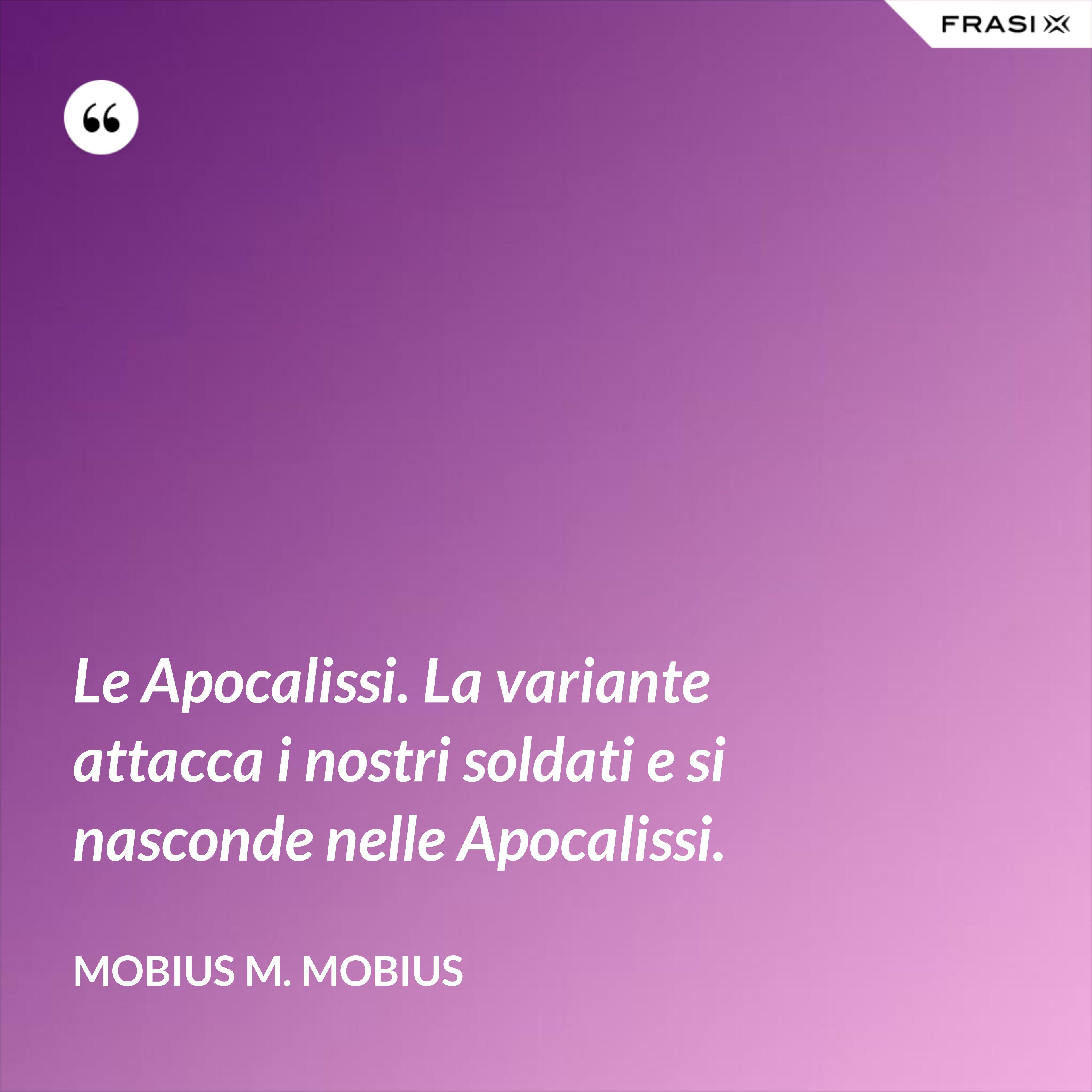 Le Apocalissi. La variante attacca i nostri soldati e si nasconde nelle Apocalissi. - Mobius M. Mobius