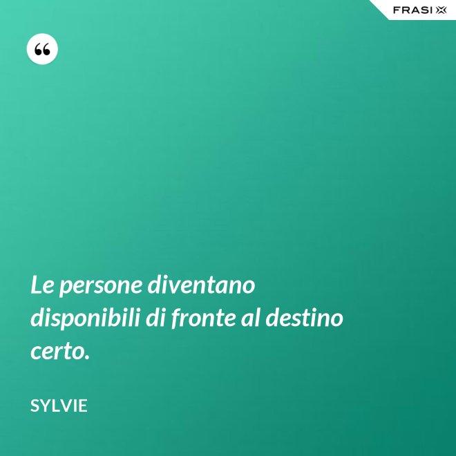 Le persone diventano disponibili di fronte al destino certo. - Sylvie