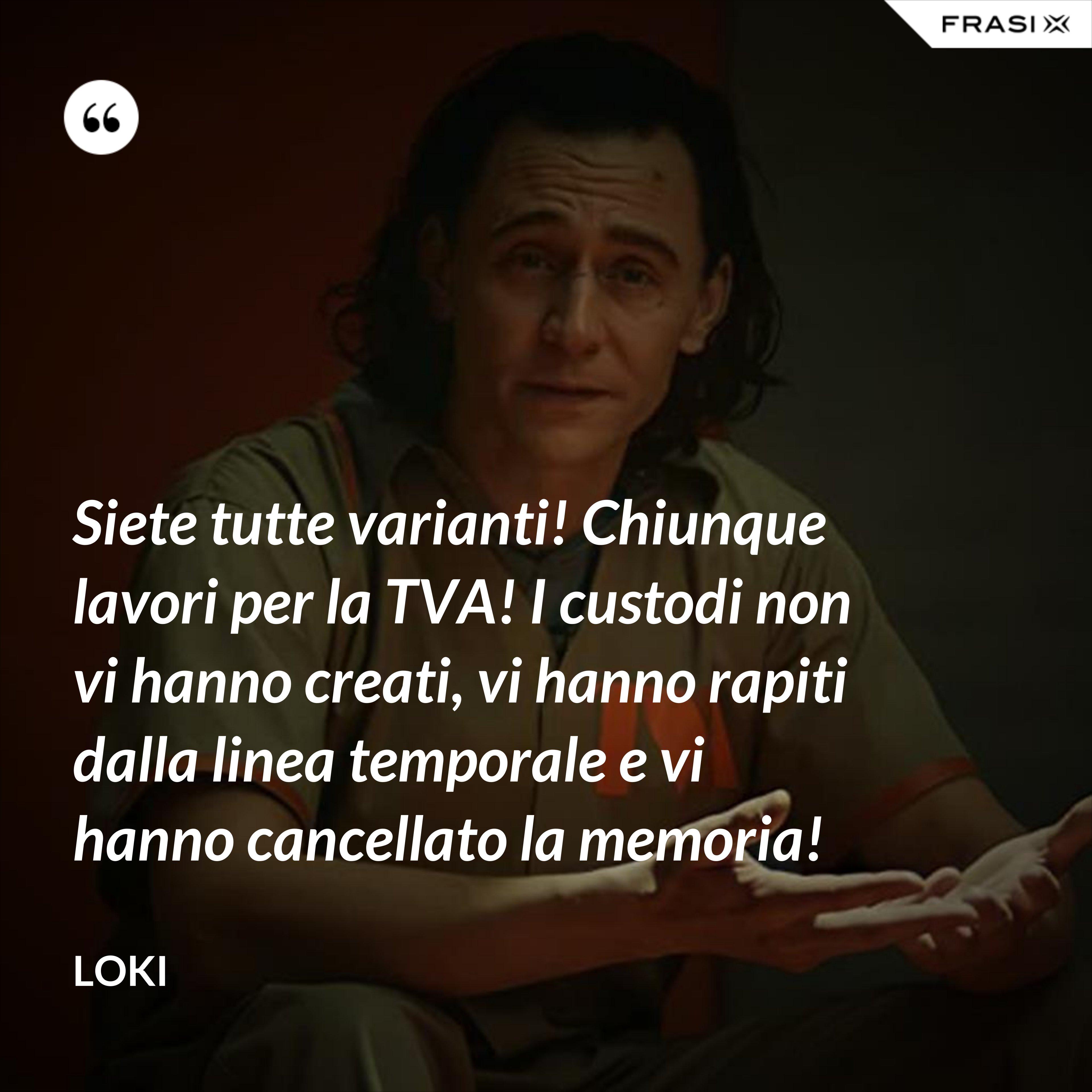 Siete tutte varianti! Chiunque lavori per la TVA! I custodi non vi hanno creati, vi hanno rapiti dalla linea temporale e vi hanno cancellato la memoria! - Loki