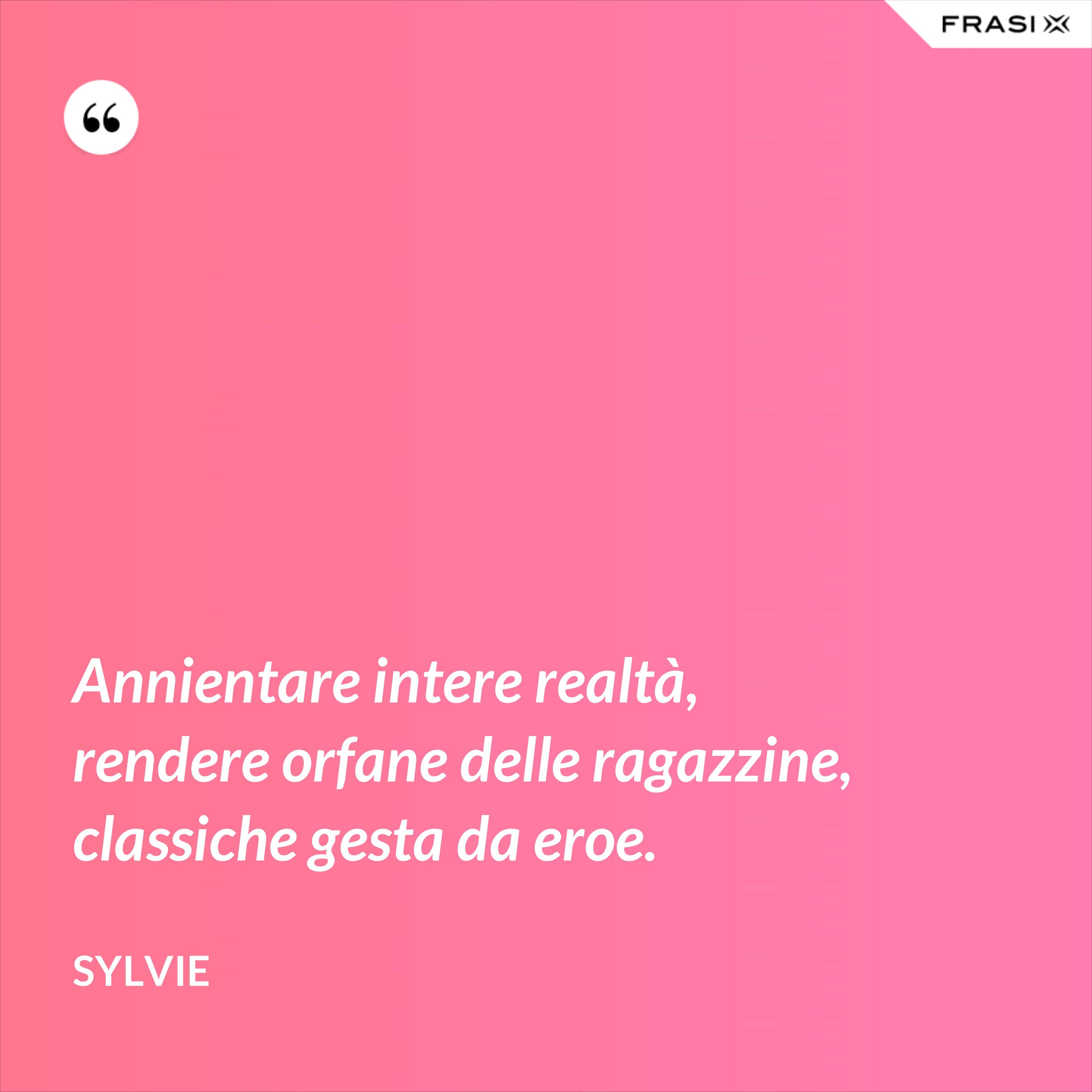 Annientare intere realtà, rendere orfane delle ragazzine, classiche gesta da eroe. - Sylvie