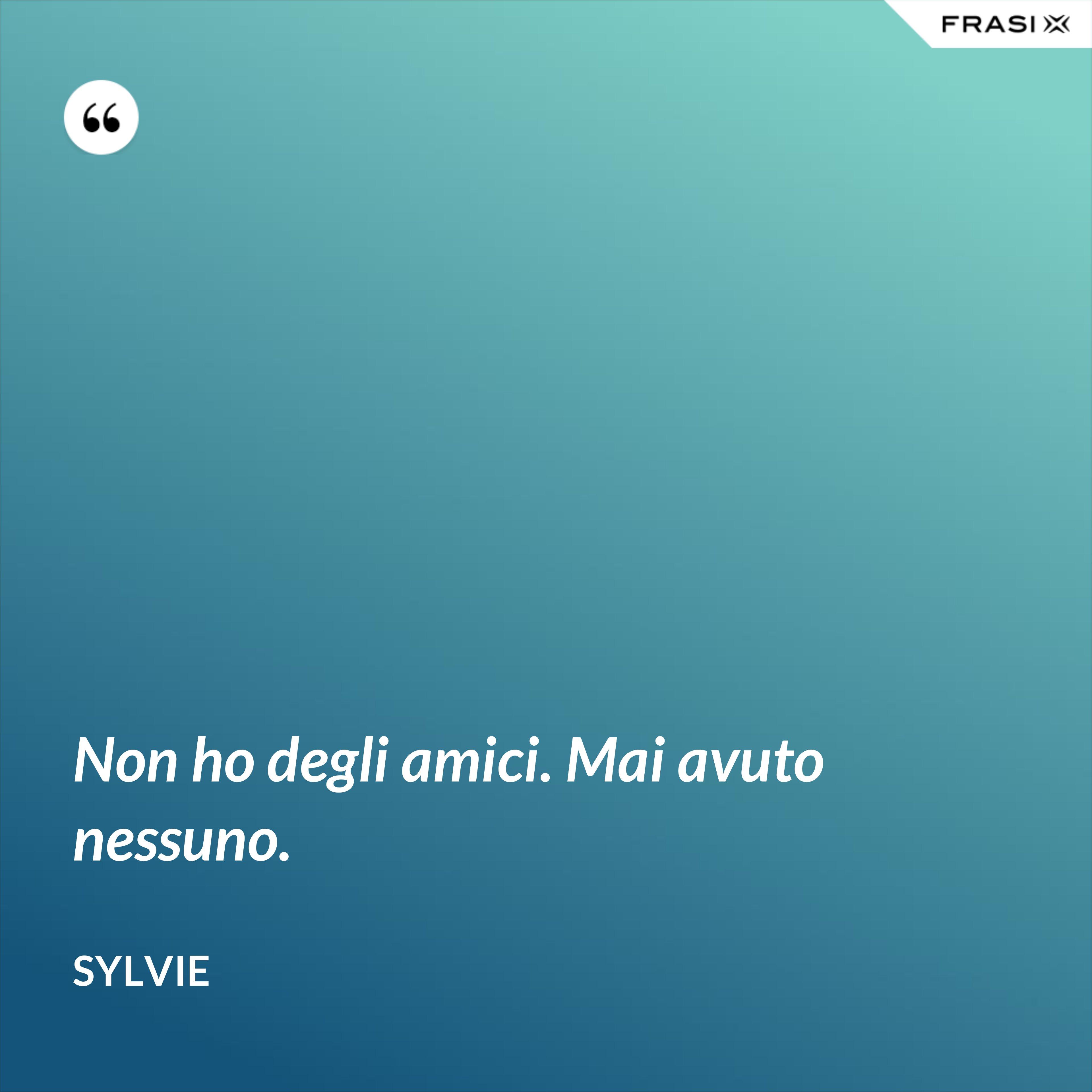 Non ho degli amici. Mai avuto nessuno. - Sylvie